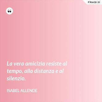 La vera amicizia resiste al tempo, alla distanza e al silenzio. - Isabel Allende