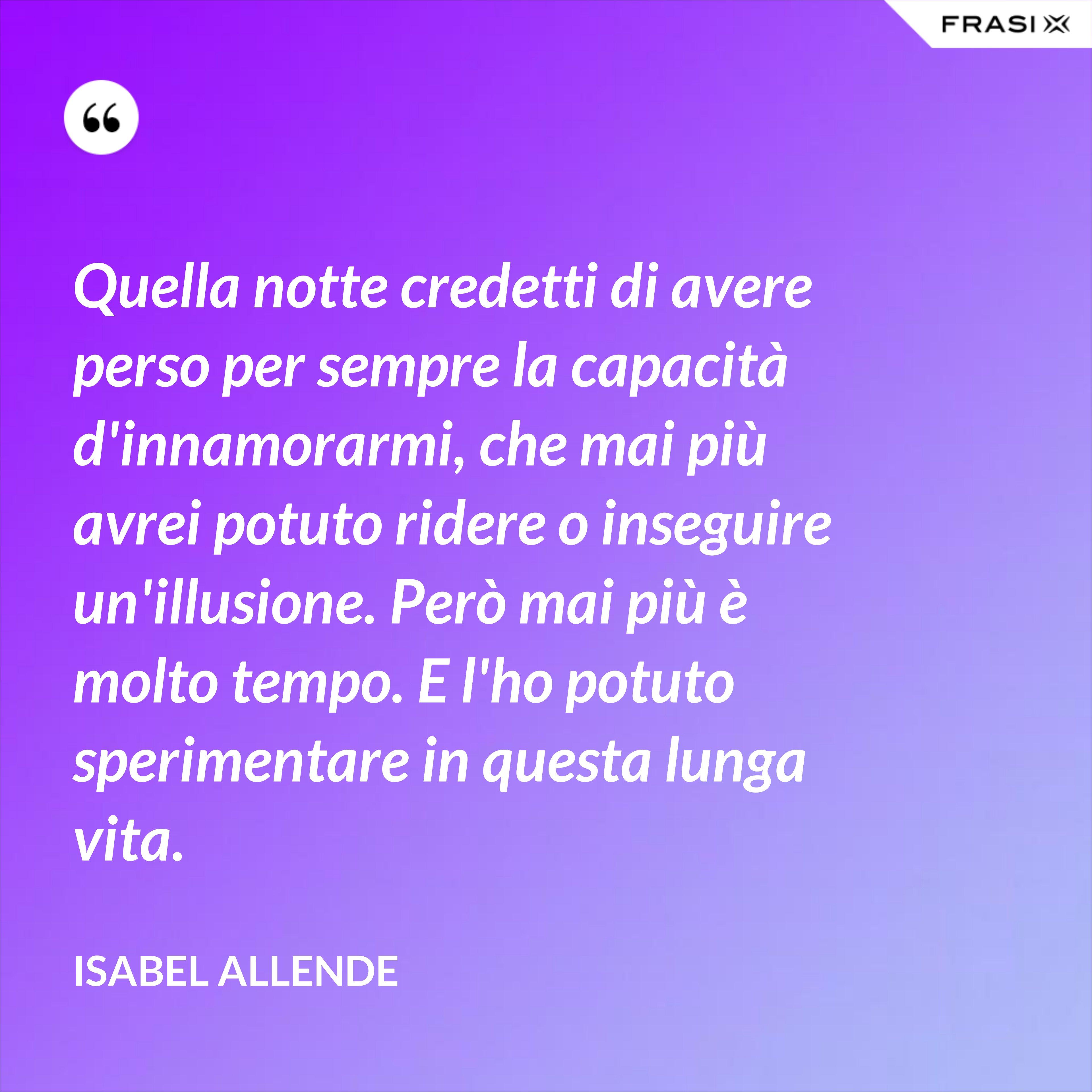 Quella notte credetti di avere perso per sempre la capacità d'innamorarmi, che mai più avrei potuto ridere o inseguire un'illusione. Però mai più è molto tempo. E l'ho potuto sperimentare in questa lunga vita. - Isabel Allende