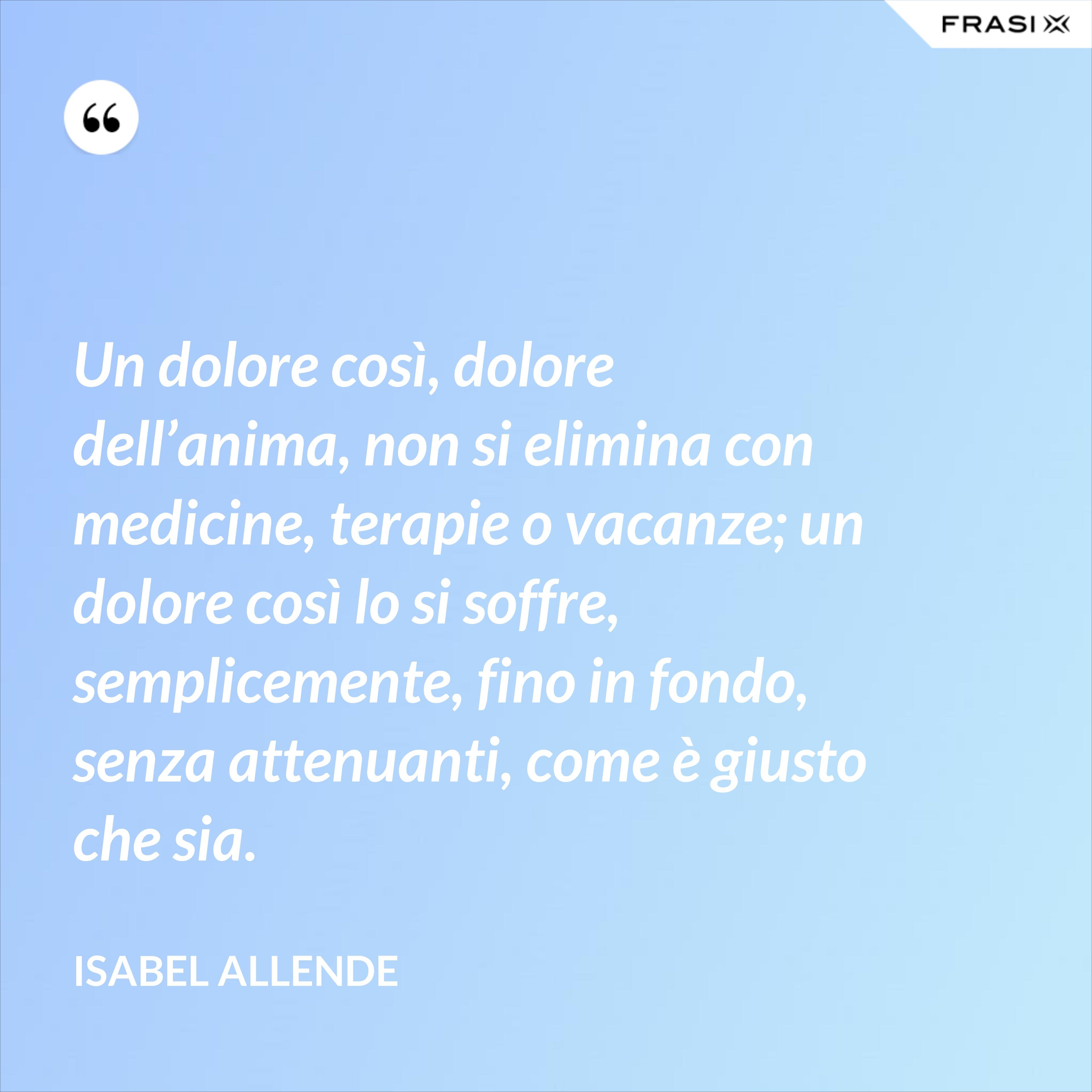 Un dolore così, dolore dell'anima, non si elimina con medicine, terapie o vacanze; un dolore così lo si soffre, semplicemente, fino in fondo, senza attenuanti, come è giusto che sia. - Isabel Allende