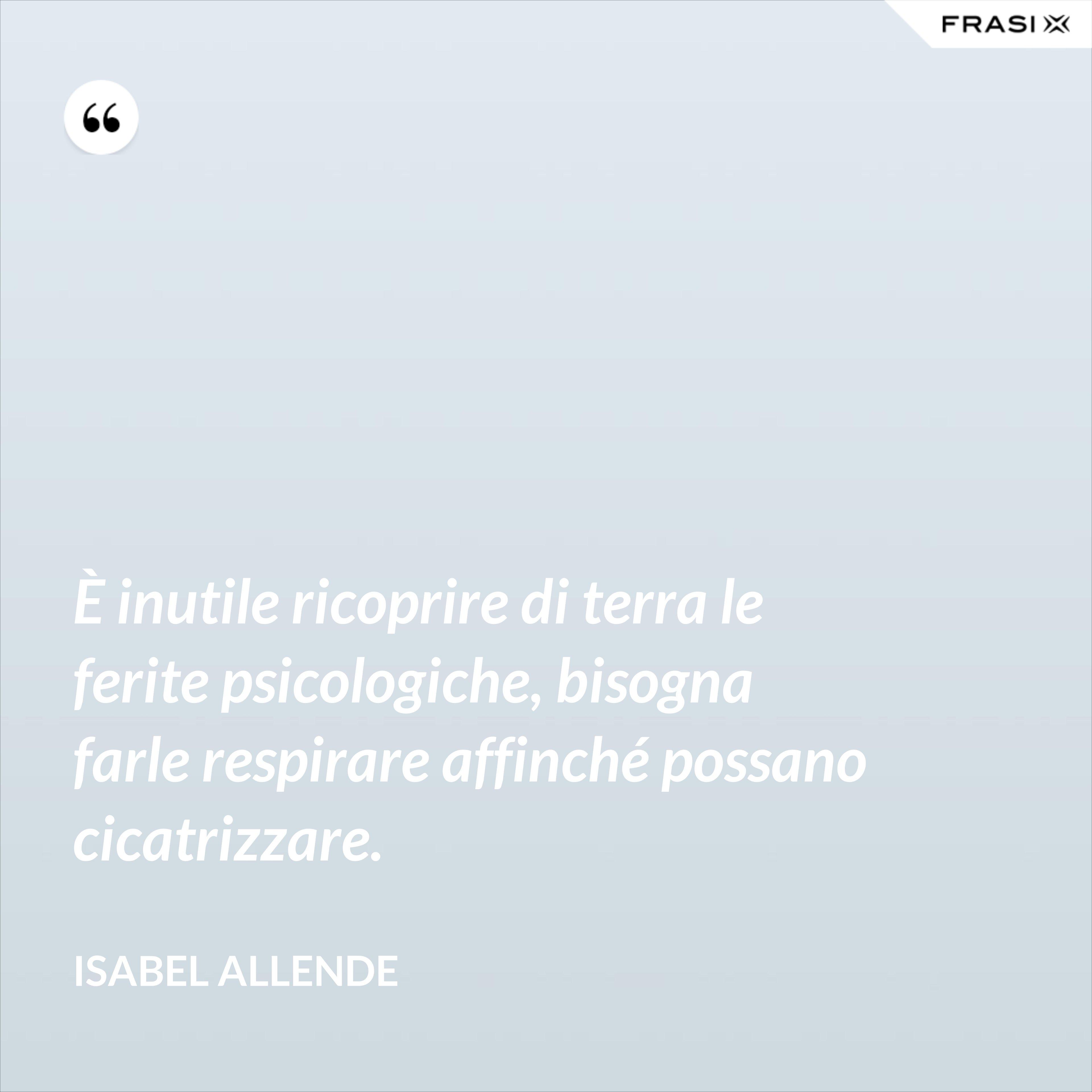 È inutile ricoprire di terra le ferite psicologiche, bisogna farle respirare affinché possano cicatrizzare. - Isabel Allende