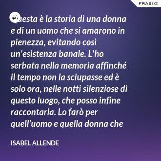 Questa è la storia di una donna e di un uomo che si amarono in pienezza, evitando così un'esistenza banale. L'ho serbata nella memoria affinché il tempo non la sciupasse ed è solo ora, nelle notti silenziose di questo luogo, che posso infine raccontarla. Lo farò per quell'uomo e quella donna che mi confidarono le loro vite dicendo: prendi, scrivi, affinché non lo cancelli il vento. - Isabel Allende