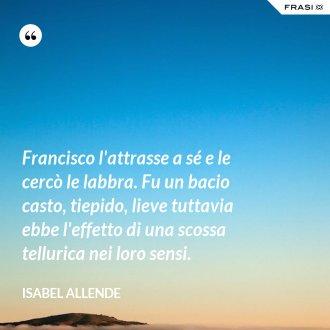 Francisco l'attrasse a sé e le cercò le labbra. Fu un bacio casto, tiepido, lieve tuttavia ebbe l'effetto di una scossa tellurica nei loro sensi. - Isabel Allende