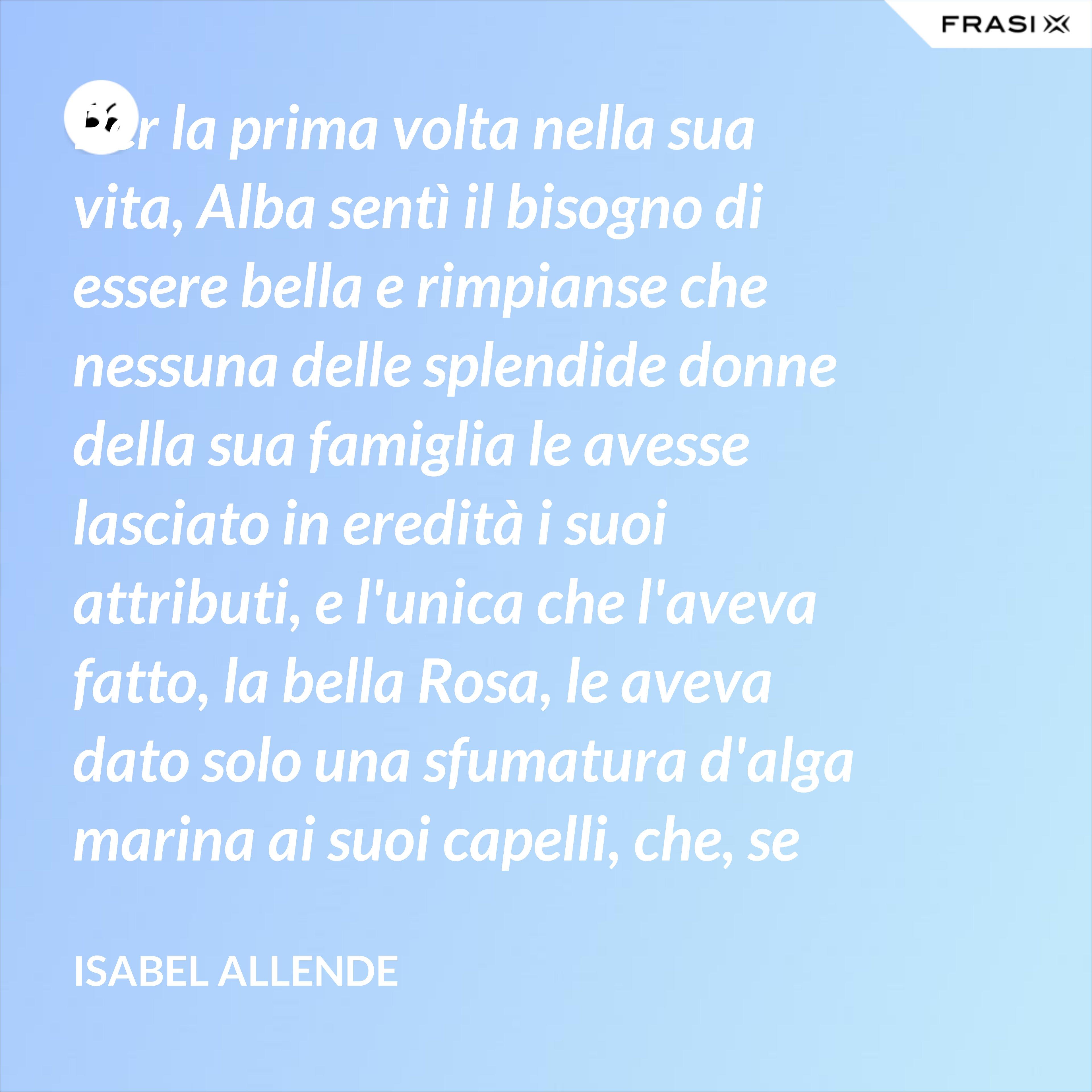 Per la prima volta nella sua vita, Alba sentì il bisogno di essere bella e rimpianse che nessuna delle splendide donne della sua famiglia le avesse lasciato in eredità i suoi attributi, e l'unica che l'aveva fatto, la bella Rosa, le aveva dato solo una sfumatura d'alga marina ai suoi capelli, che, se non era accompagnata da tutto il resto, sembrava piuttosto un errore del parrucchiere. - Isabel Allende