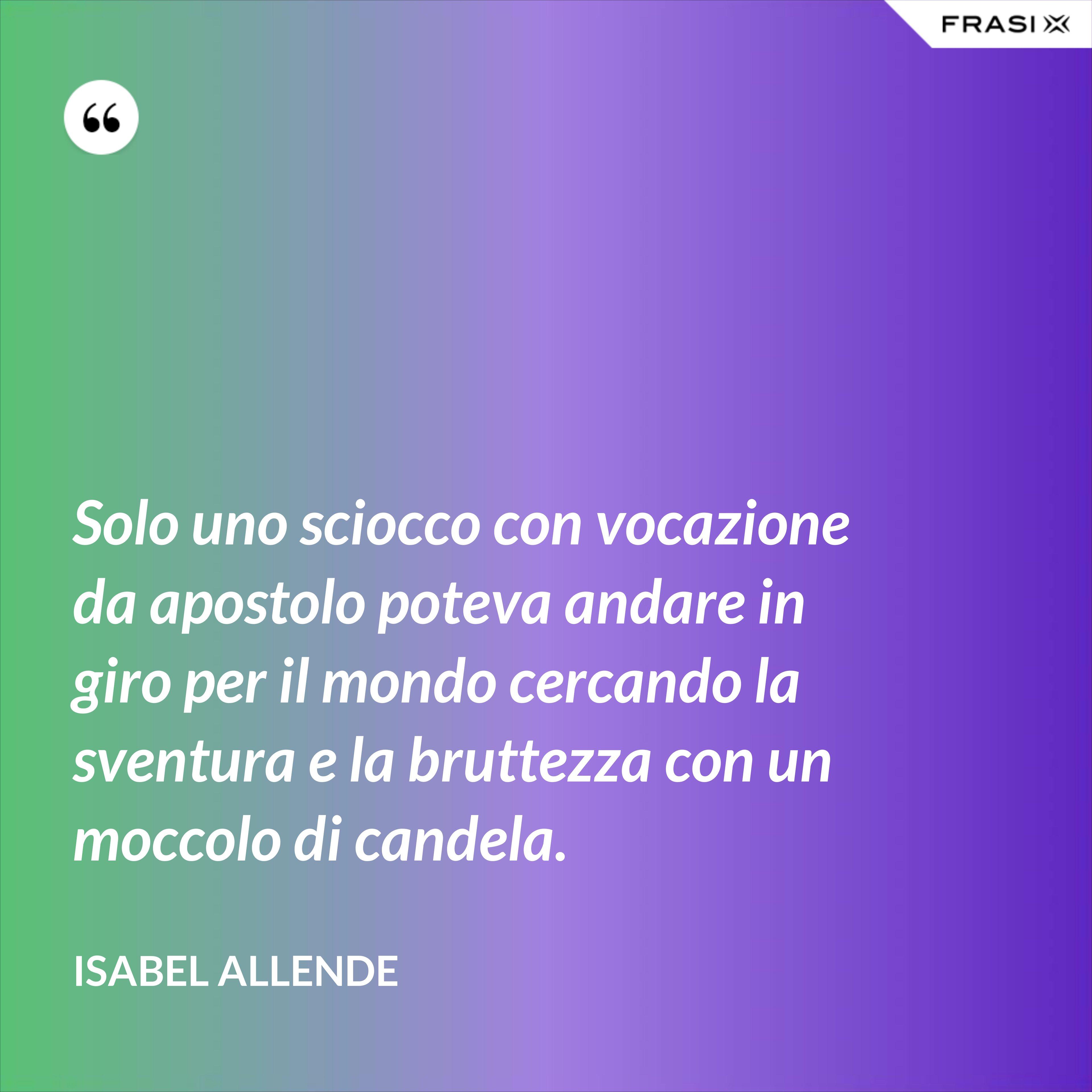 Solo uno sciocco con vocazione da apostolo poteva andare in giro per il mondo cercando la sventura e la bruttezza con un moccolo di candela. - Isabel Allende