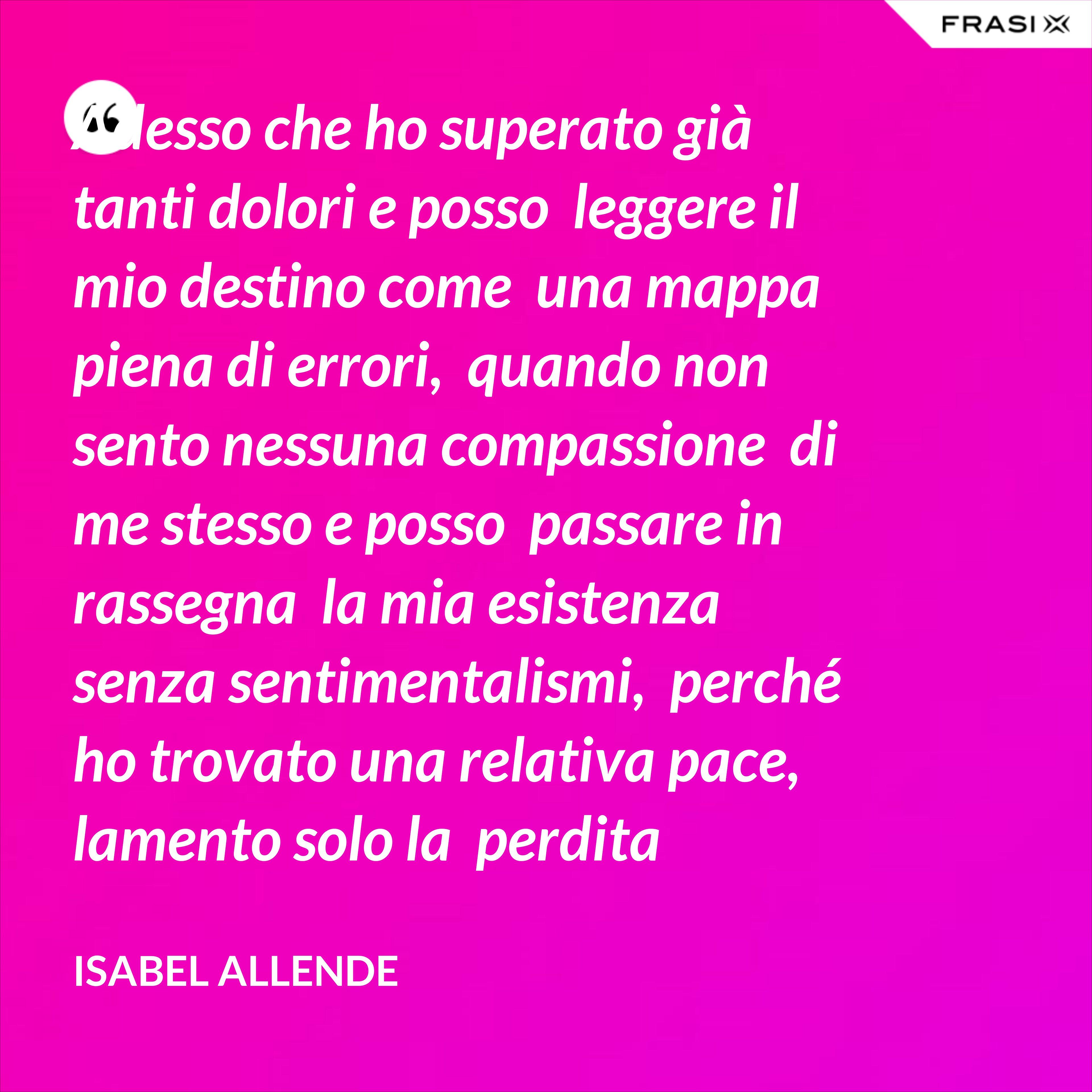 Adesso che ho superato già  tanti dolori e posso  leggere il mio destino come  una mappa piena di errori,  quando non sento nessuna compassione  di me stesso e posso  passare in rassegna  la mia esistenza senza sentimentalismi,  perché ho trovato una relativa pace,  lamento solo la  perdita dell'innocenza.  Mi manca l'idealismo della gioventù,  del tempo in cui esisteva ancora per me  una chiara linea divisoria  tra il bene e il male  e credevo che fosse possibile agire  sempre in accordo con  principi amovibili. - Isabel Allende