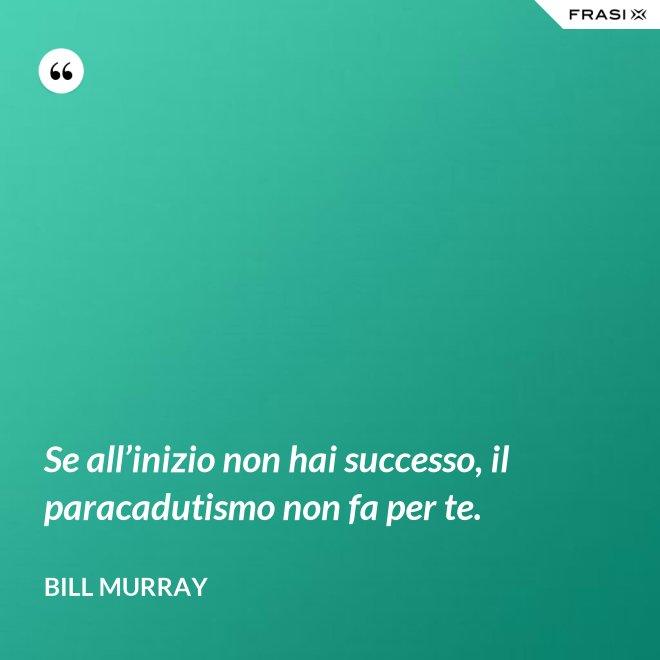 Se all'inizio non hai successo, il paracadutismo non fa per te. - Bill Murray