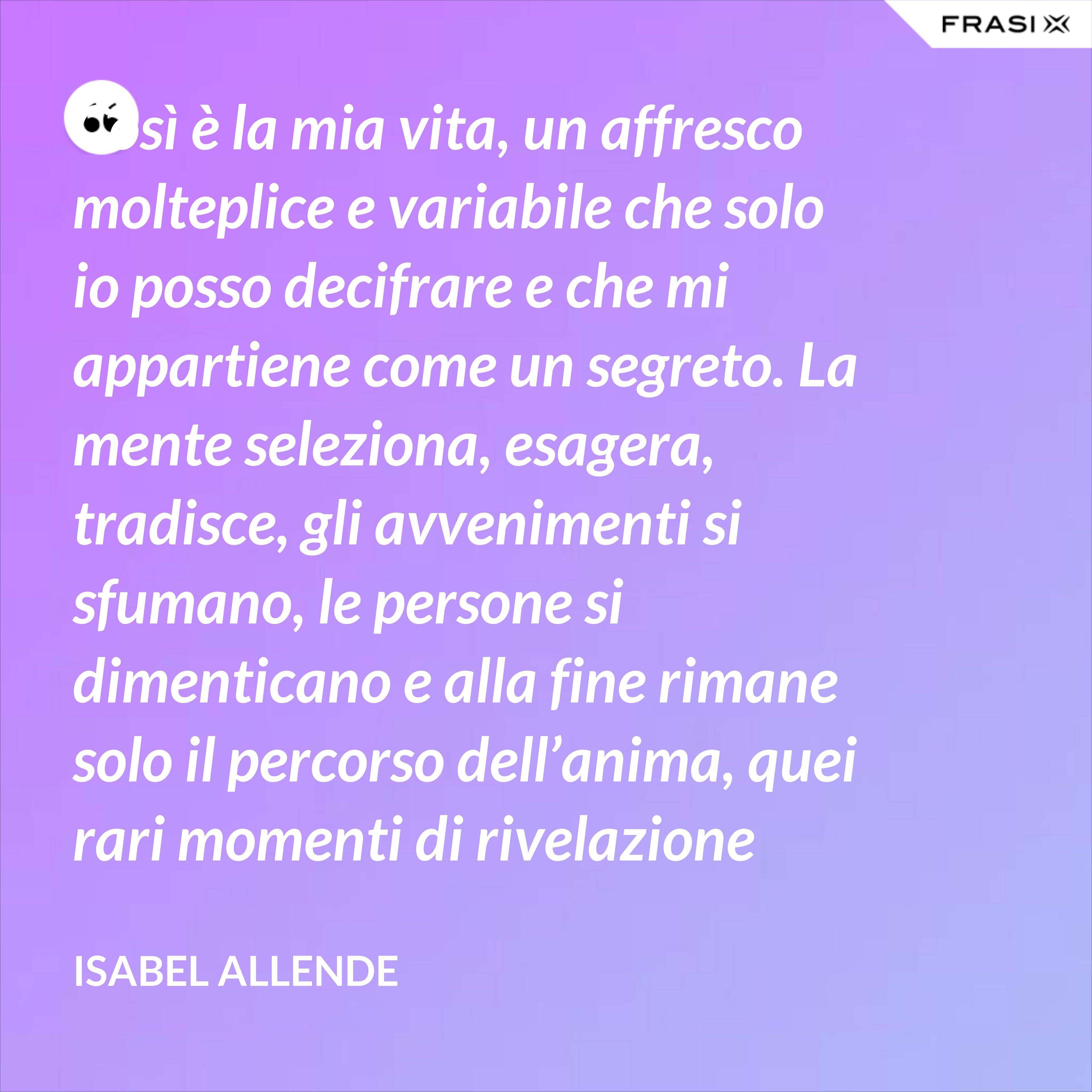 Così è la mia vita, un affresco molteplice e variabile che solo io posso decifrare e che mi appartiene come un segreto. La mente seleziona, esagera, tradisce, gli avvenimenti si sfumano, le persone si dimenticano e alla fine rimane solo il percorso dell'anima, quei rari momenti di rivelazione dello spirito. Non interessa ciò che mi è accaduto, ma le cicatrici che mi segnano e mi distinguono. - Isabel Allende
