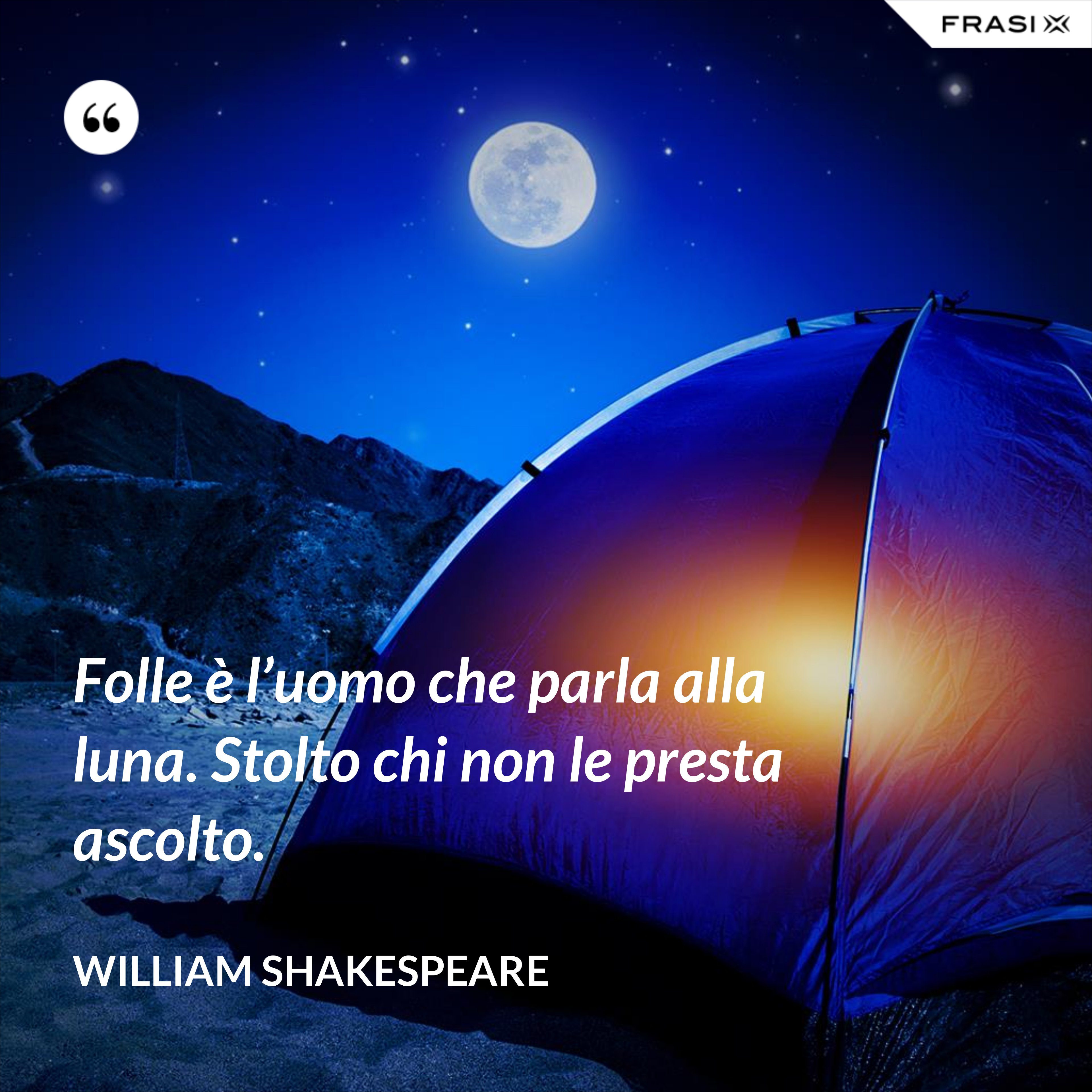 Folle è l'uomo che parla alla luna. Stolto chi non le presta ascolto. - William Shakespeare