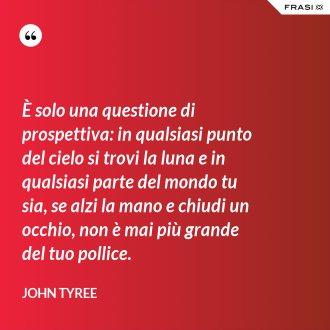 È solo una questione di prospettiva: in qualsiasi punto del cielo si trovi la luna e in qualsiasi parte del mondo tu sia, se alzi la mano e chiudi un occhio, non è mai più grande del tuo pollice. - John Tyree