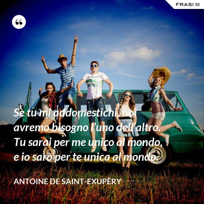 Se tu mi addomestichi, noi avremo bisogno l'uno dell'altro. Tu sarai per me unico al mondo, e io sarò per te unica al mondo. - Antoine de Saint-Exupèry