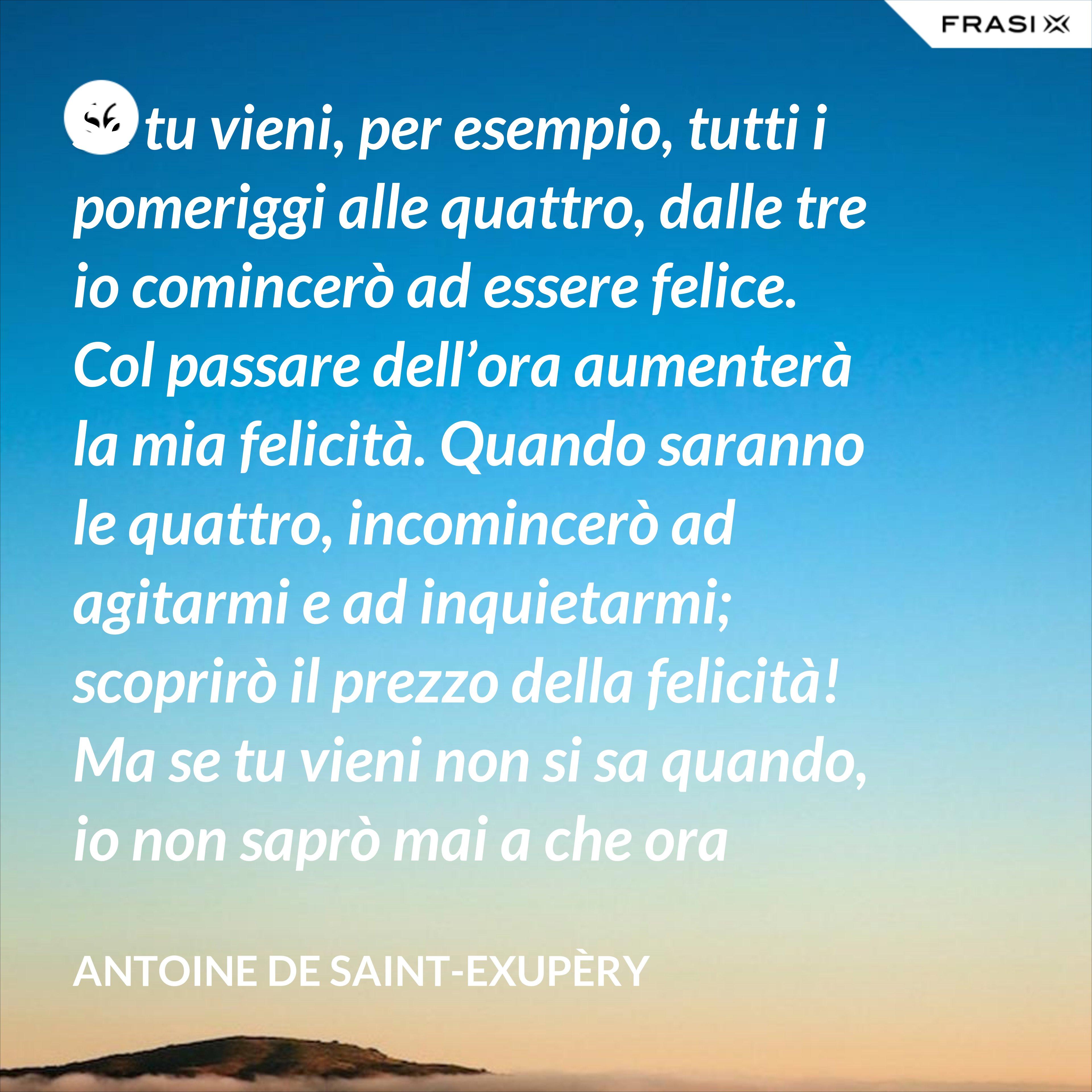 Se tu vieni, per esempio, tutti i pomeriggi alle quattro, dalle tre io comincerò ad essere felice. Col passare dell'ora aumenterà la mia felicità. Quando saranno le quattro, incomincerò ad agitarmi e ad inquietarmi; scoprirò il prezzo della felicità! Ma se tu vieni non si sa quando, io non saprò mai a che ora prepararmi il cuore. - Antoine de Saint-Exupèry
