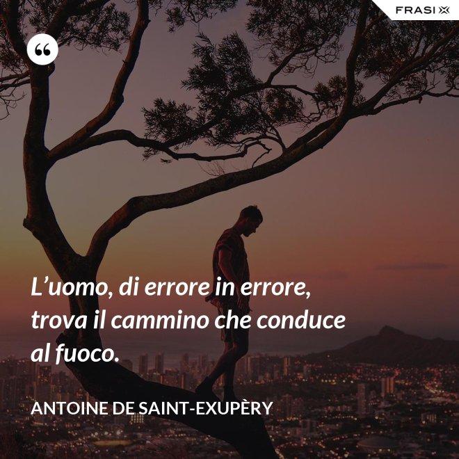 L'uomo, di errore in errore, trova il cammino che conduce al fuoco. - Antoine de Saint-Exupèry