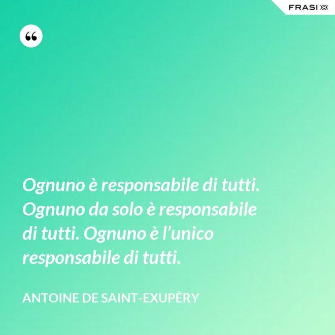 Ognuno è responsabile di tutti. Ognuno da solo è responsabile di tutti. Ognuno è l'unico responsabile di tutti. - Antoine de Saint-Exupèry