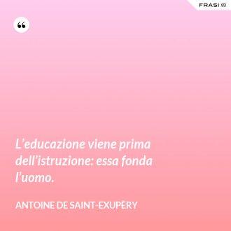 L'educazione viene prima dell'istruzione: essa fonda l'uomo.