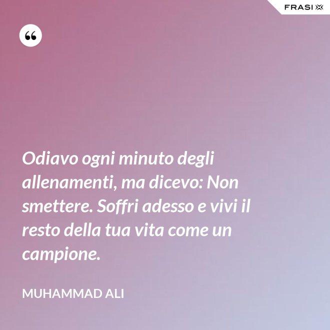 Odiavo ogni minuto degli allenamenti, ma dicevo: Non smettere. Soffri adesso e vivi il resto della tua vita come un campione. - Muhammad Ali