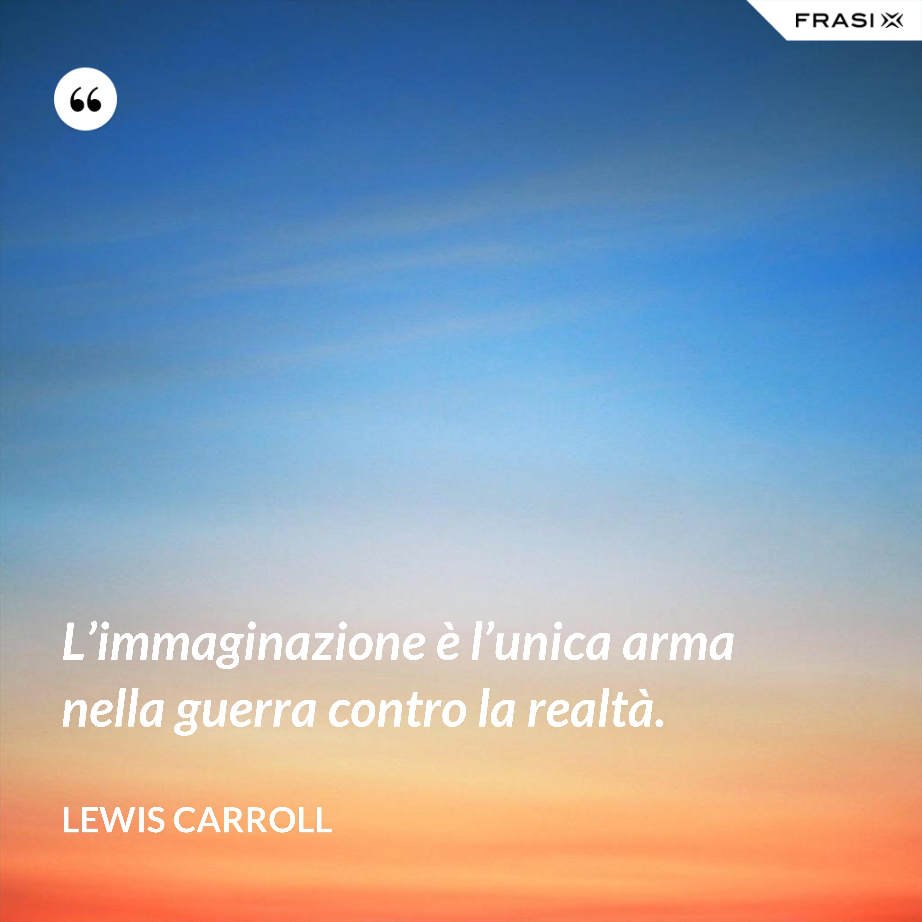 L'immaginazione è l'unica arma nella guerra contro la realtà. - Lewis Carroll
