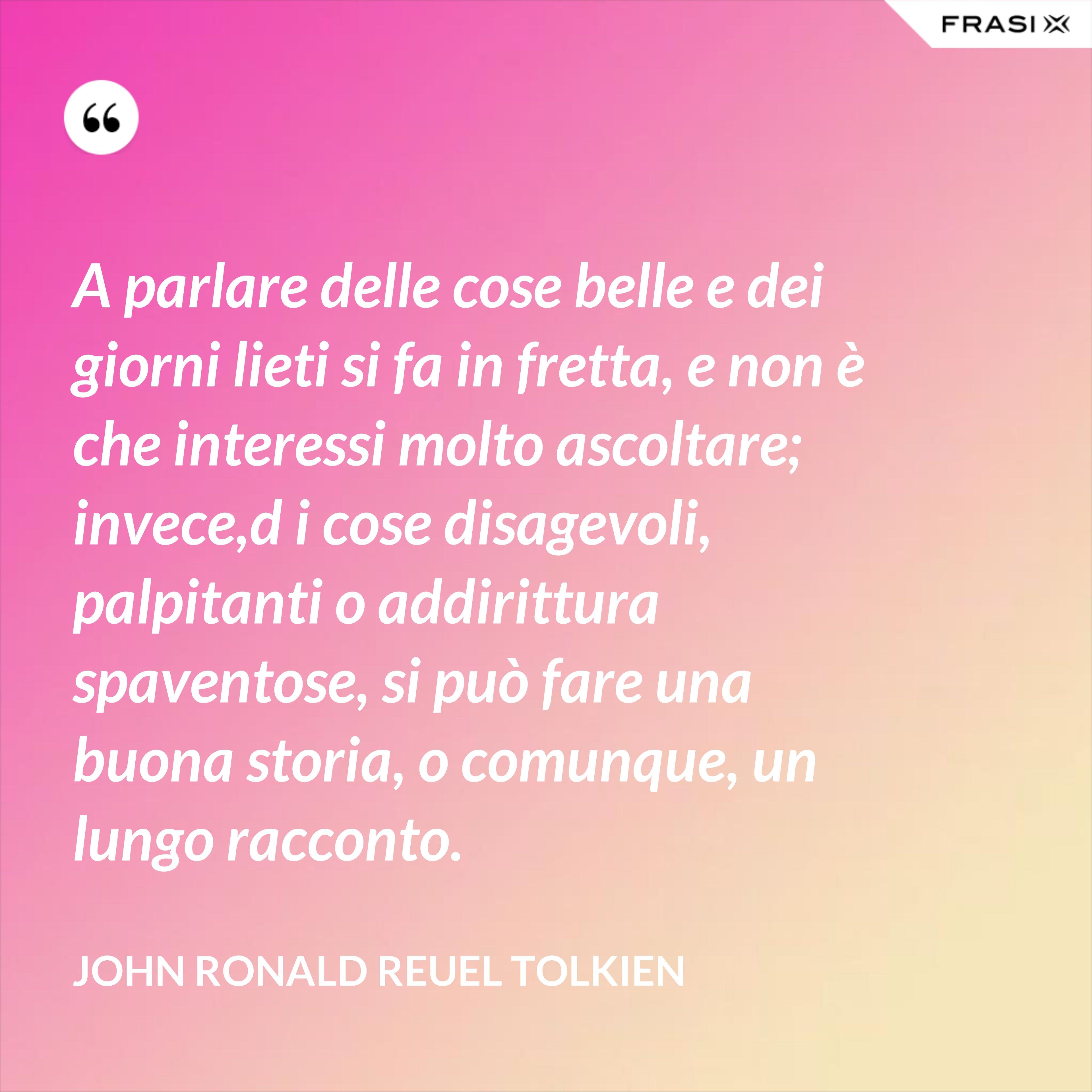 A parlare delle cose belle e dei giorni lieti si fa in fretta, e non è che interessi molto ascoltare; invece,d i cose disagevoli, palpitanti o addirittura spaventose, si può fare una buona storia, o comunque, un lungo racconto. - John Ronald Reuel Tolkien