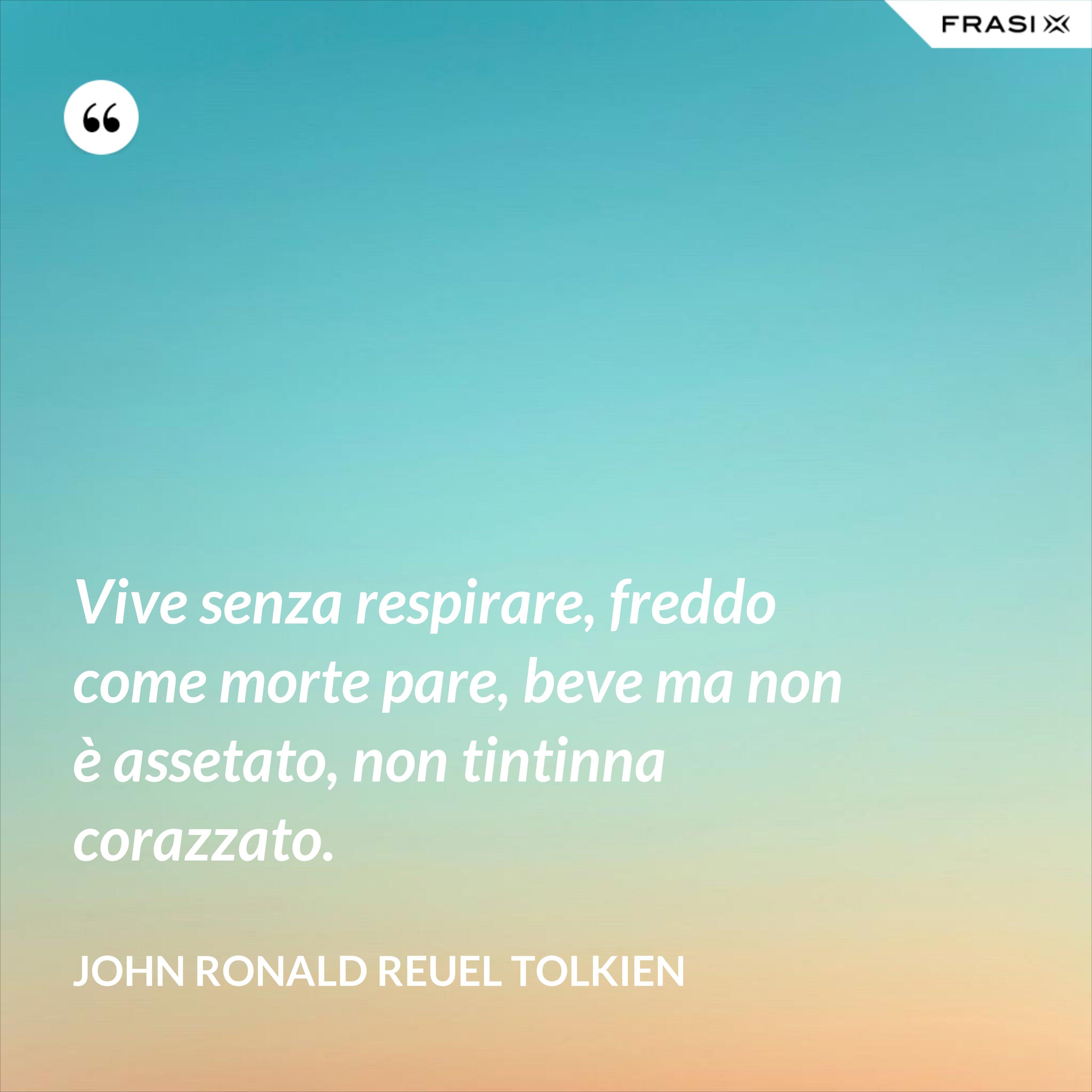 Vive senza respirare, freddo come morte pare, beve ma non è assetato, non tintinna corazzato. - John Ronald Reuel Tolkien