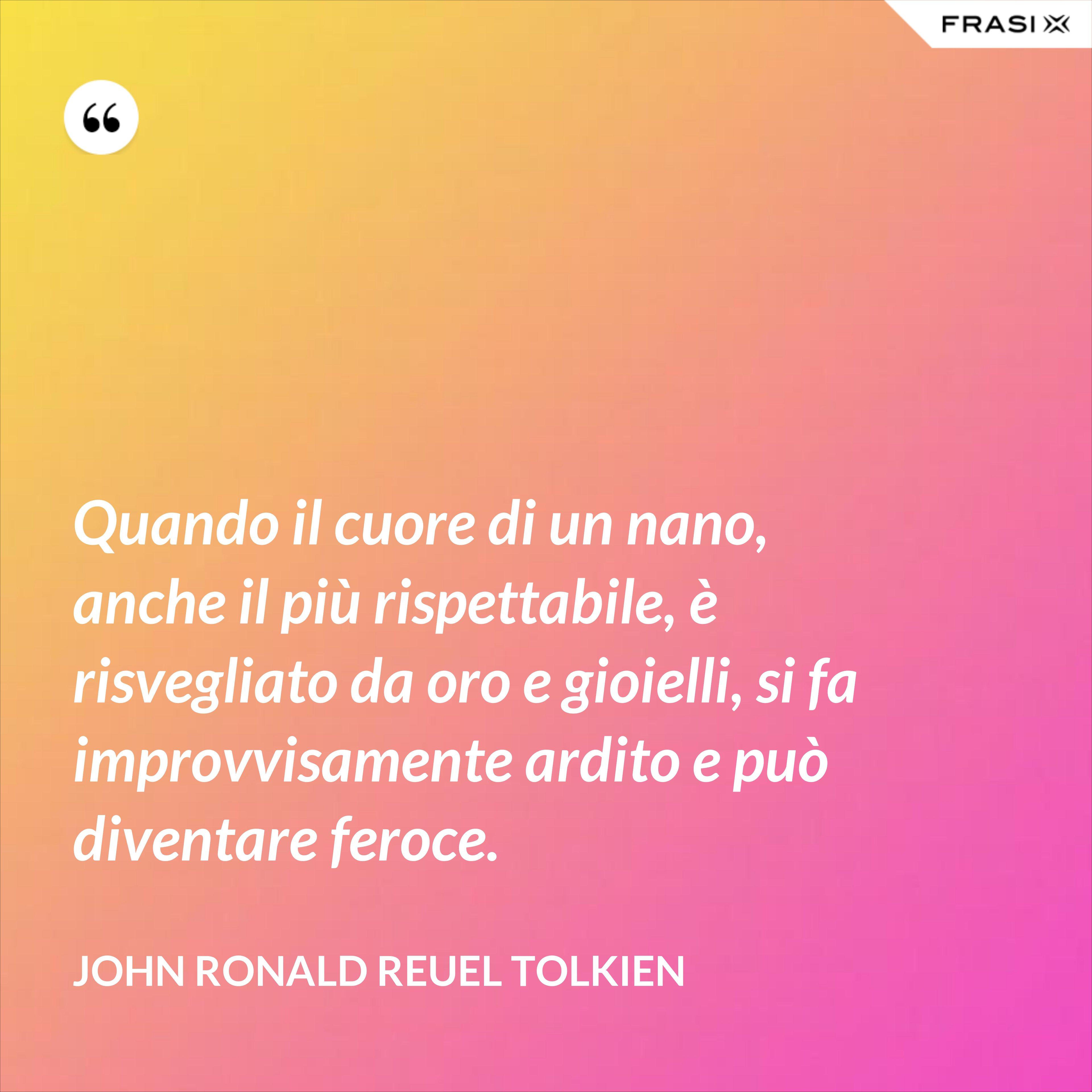 Quando il cuore di un nano, anche il più rispettabile, è risvegliato da oro e gioielli, si fa improvvisamente ardito e può diventare feroce. - John Ronald Reuel Tolkien