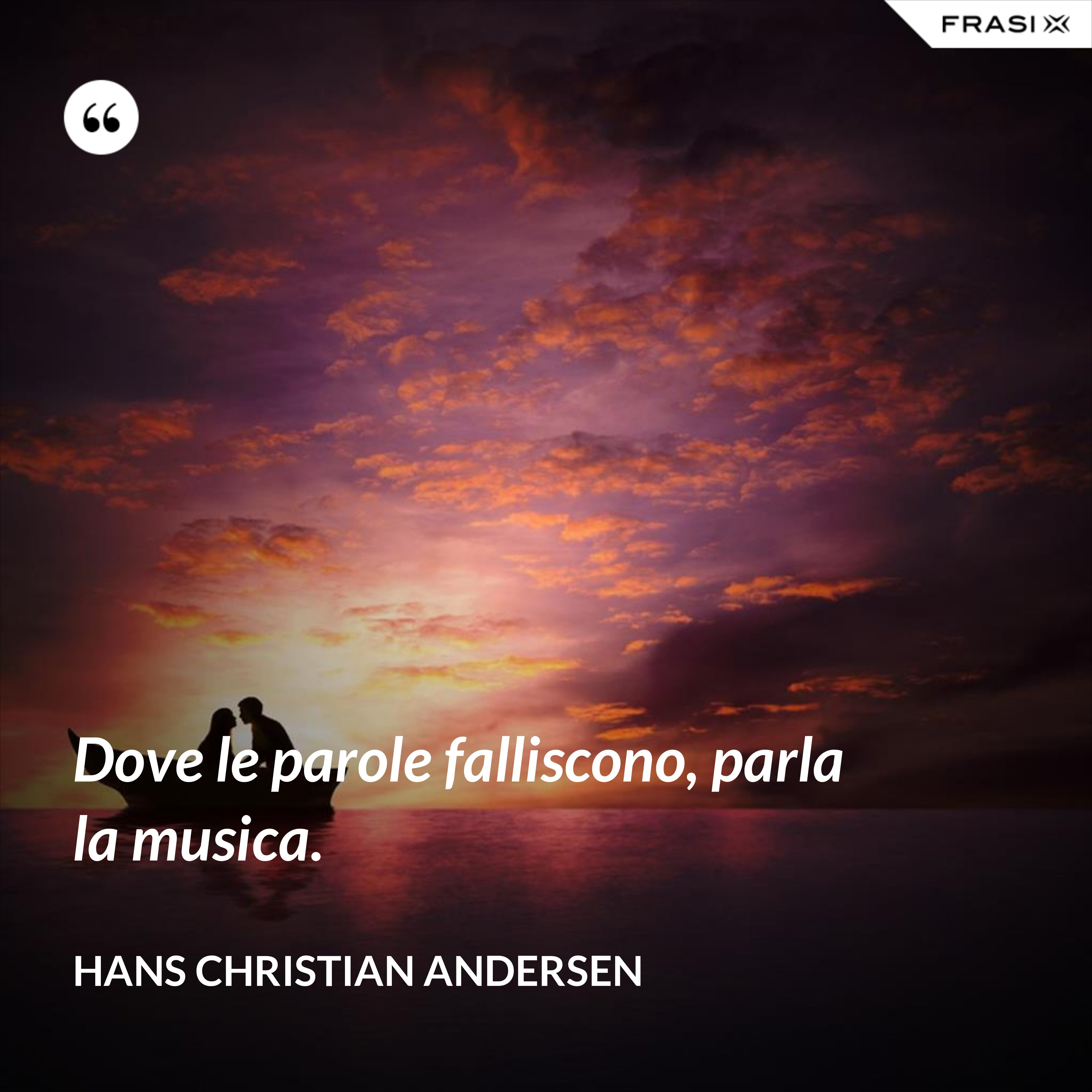 Dove le parole falliscono, parla la musica. - Hans Christian Andersen