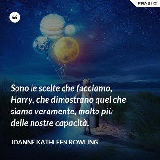 Sono le scelte che facciamo, Harry, che dimostrano quel che siamo veramente, molto più delle nostre capacità.