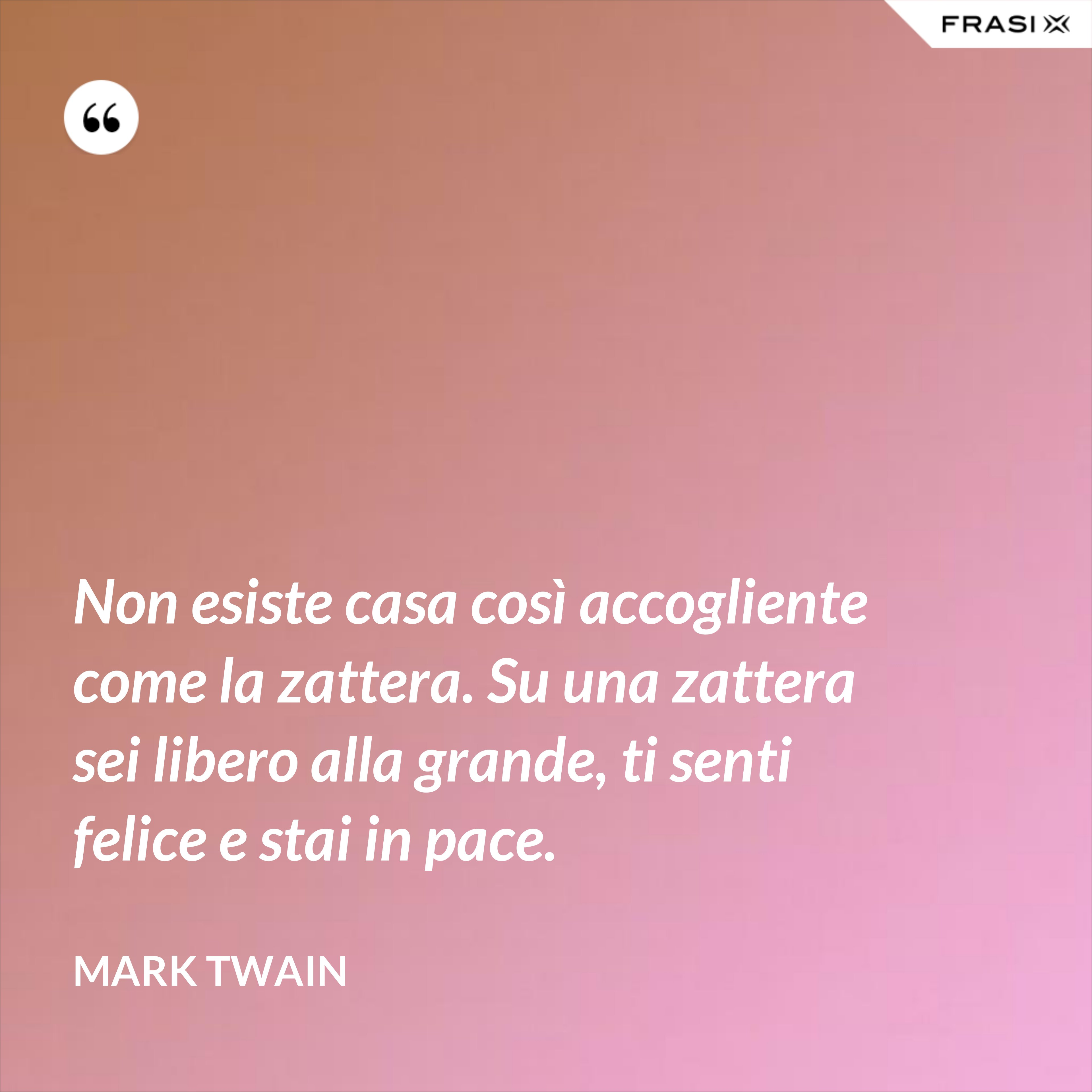 Non esiste casa così accogliente come la zattera. Su una zattera sei libero alla grande, ti senti felice e stai in pace. - Mark Twain