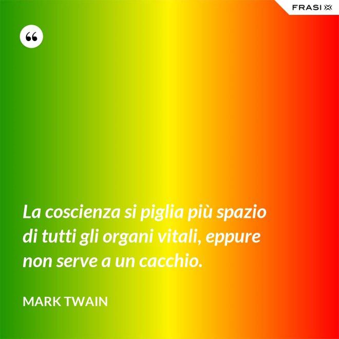 La coscienza si piglia più spazio di tutti gli organi vitali, eppure non serve a un cacchio. - Mark Twain