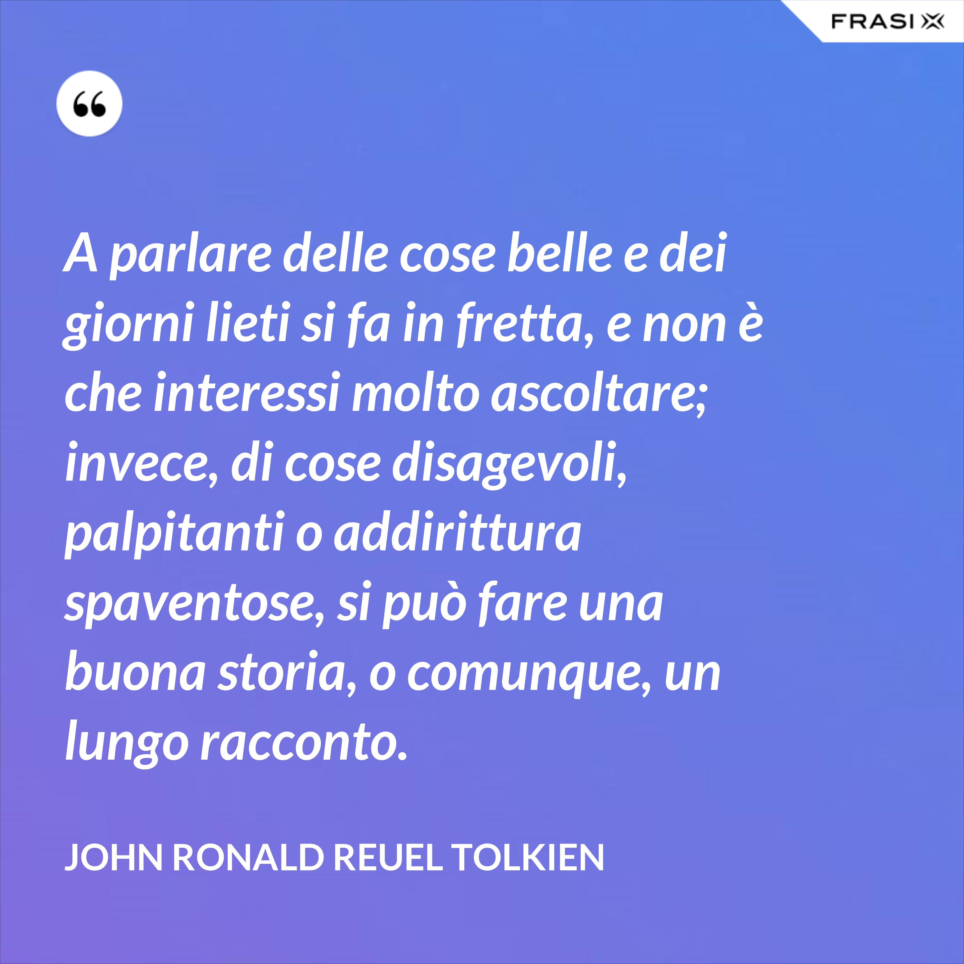 A parlare delle cose belle e dei giorni lieti si fa in fretta, e non è che interessi molto ascoltare; invece, di cose disagevoli, palpitanti o addirittura spaventose, si può fare una buona storia, o comunque, un lungo racconto. - John Ronald Reuel Tolkien
