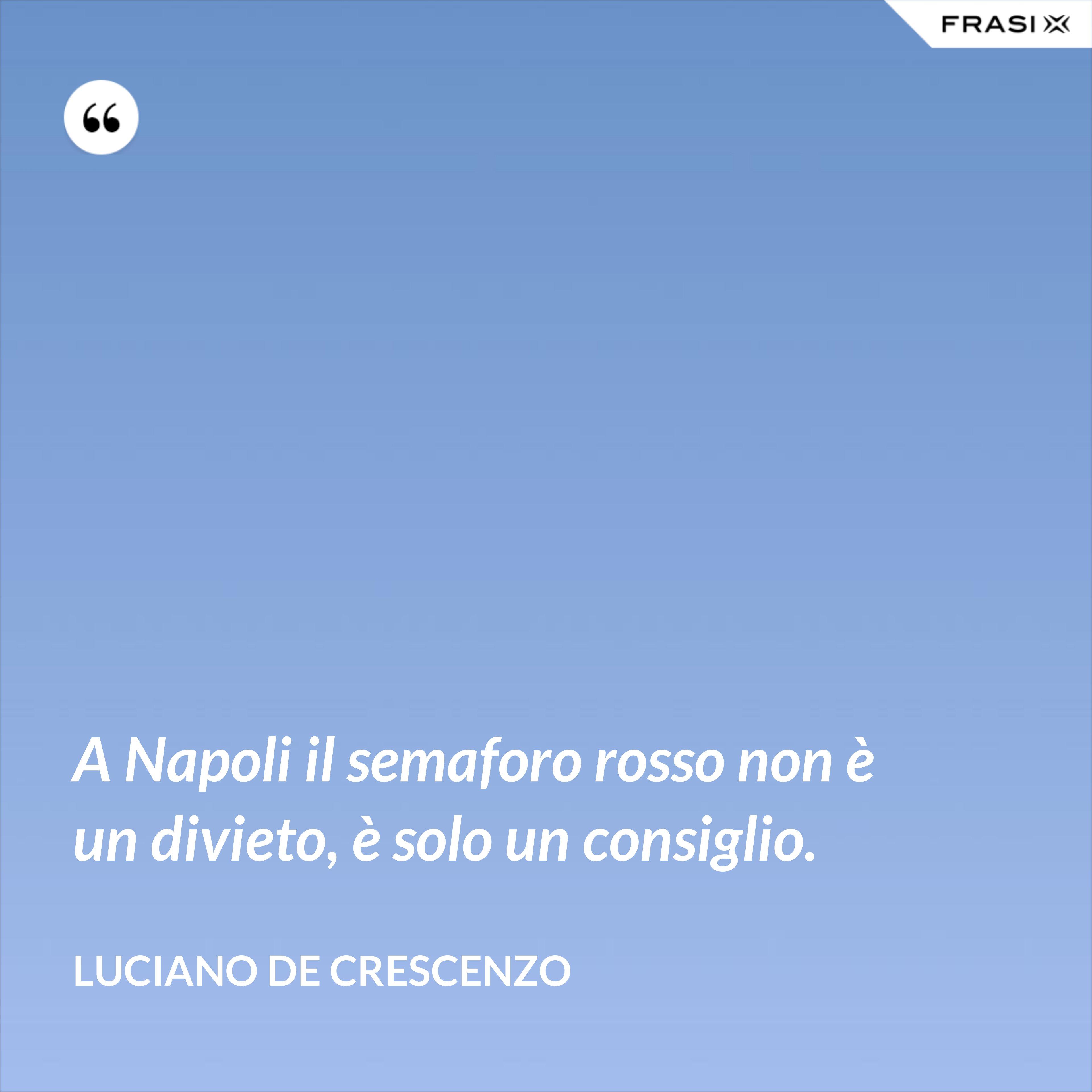 A Napoli il semaforo rosso non è un divieto, è solo un consiglio. - Luciano De Crescenzo