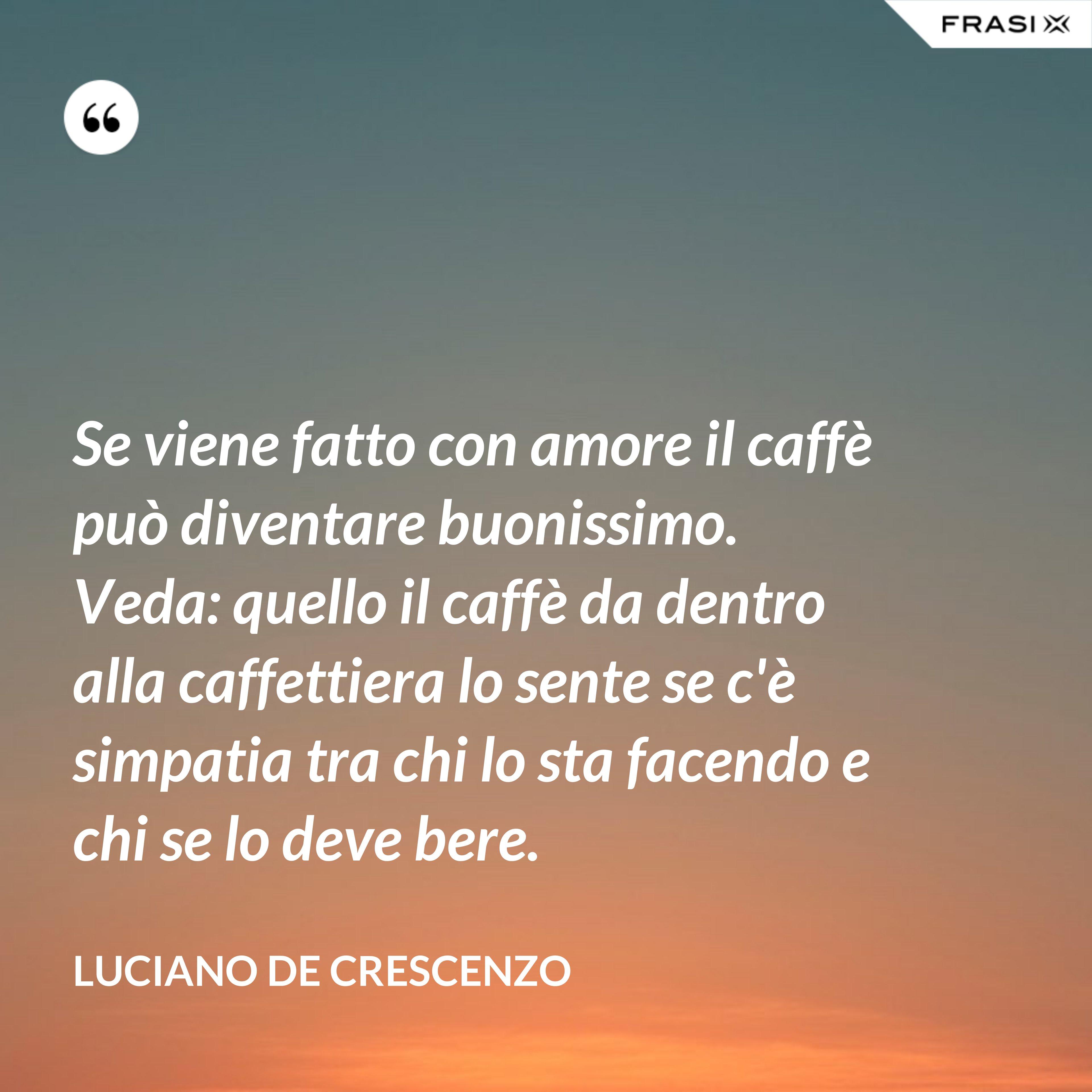 Se viene fatto con amore il caffè può diventare buonissimo. Veda: quello il caffè da dentro alla caffettiera lo sente se c'è simpatia tra chi lo sta facendo e chi se lo deve bere. - Luciano De Crescenzo