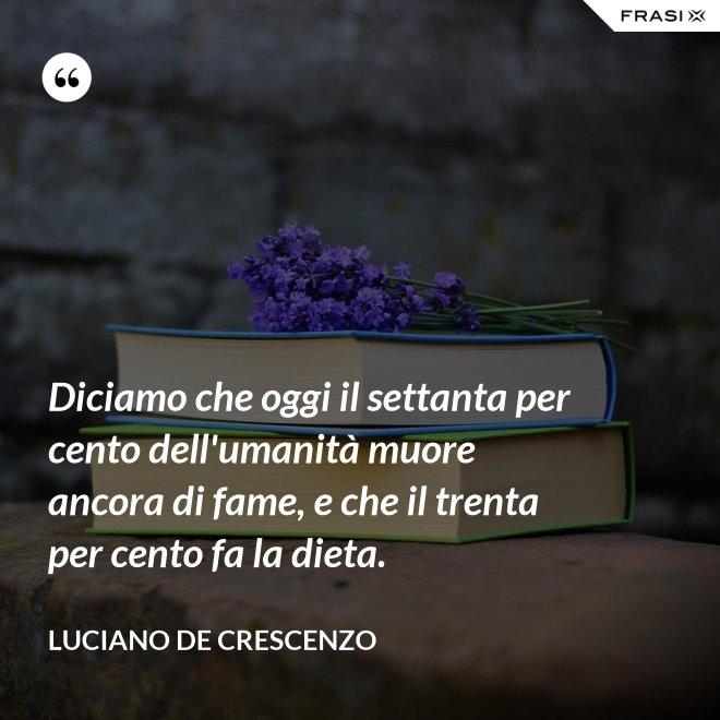 Diciamo che oggi il settanta per cento dell'umanità muore ancora di fame, e che il trenta per cento fa la dieta. - Luciano De Crescenzo