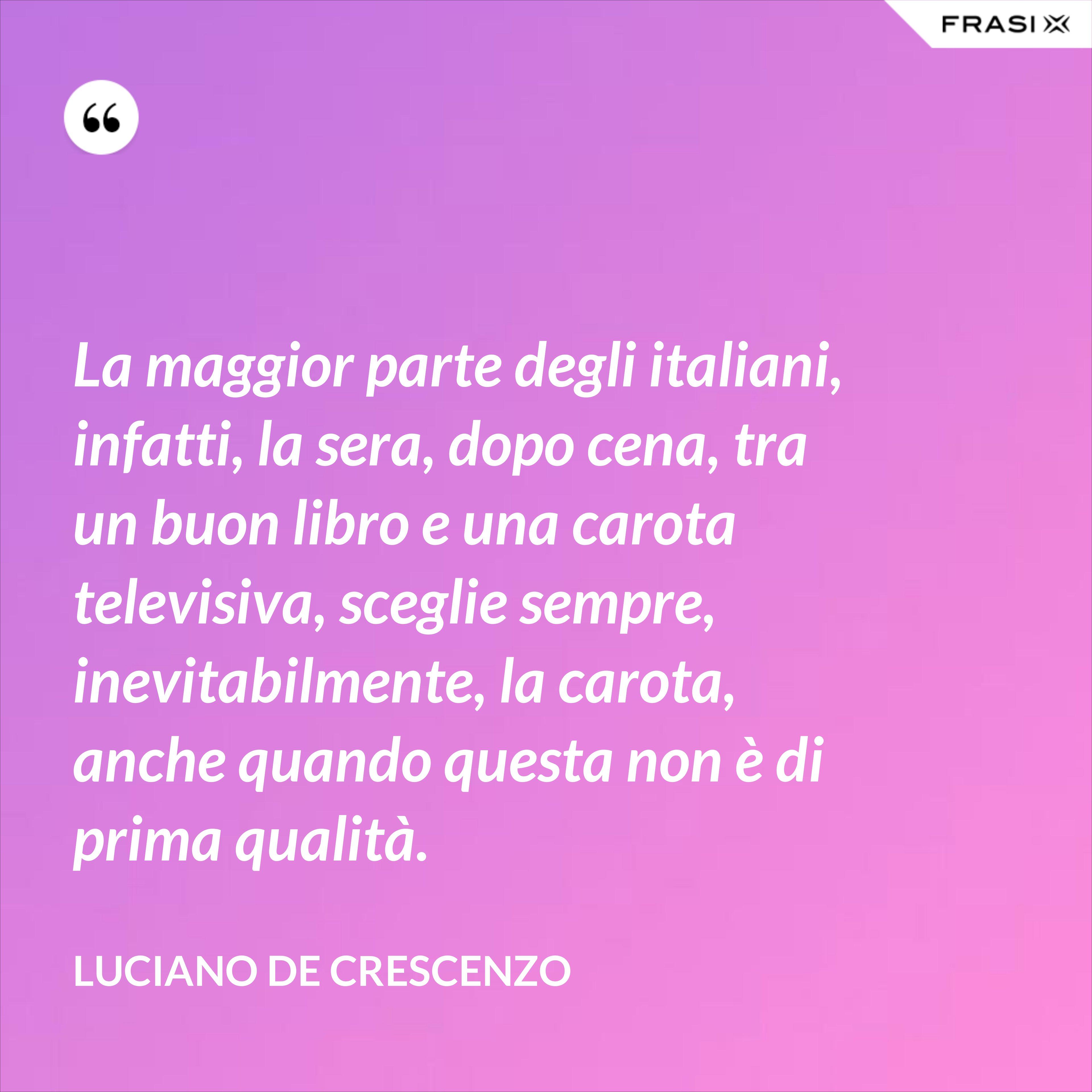 La maggior parte degli italiani, infatti, la sera, dopo cena, tra un buon libro e una carota televisiva, sceglie sempre, inevitabilmente, la carota, anche quando questa non è di prima qualità. - Luciano De Crescenzo