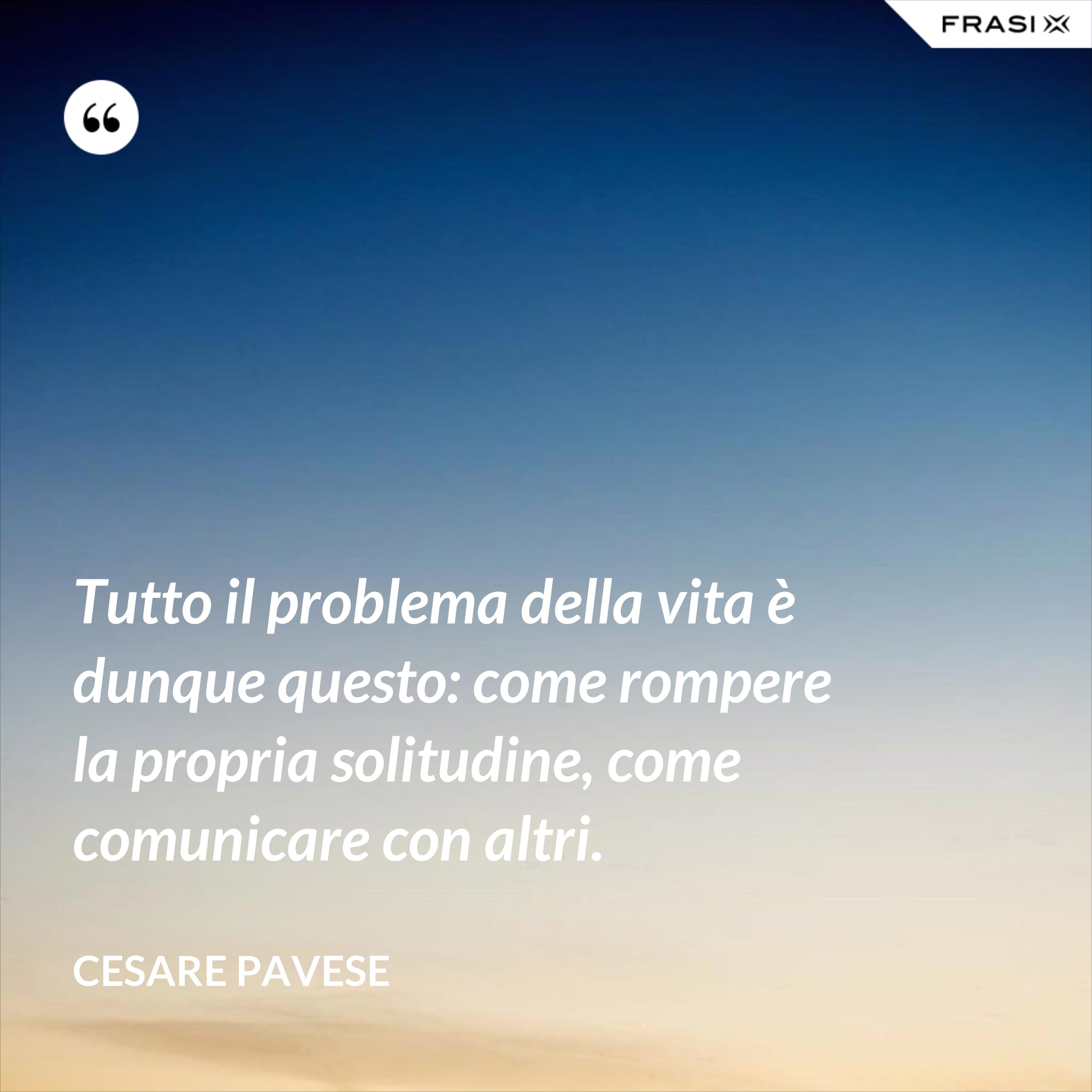 Tutto il problema della vita è dunque questo: come rompere la propria solitudine, come comunicare con altri. - Cesare Pavese