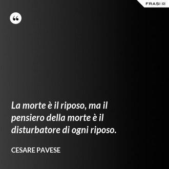 La morte è il riposo, ma il pensiero della morte è il disturbatore di ogni riposo. - Cesare Pavese