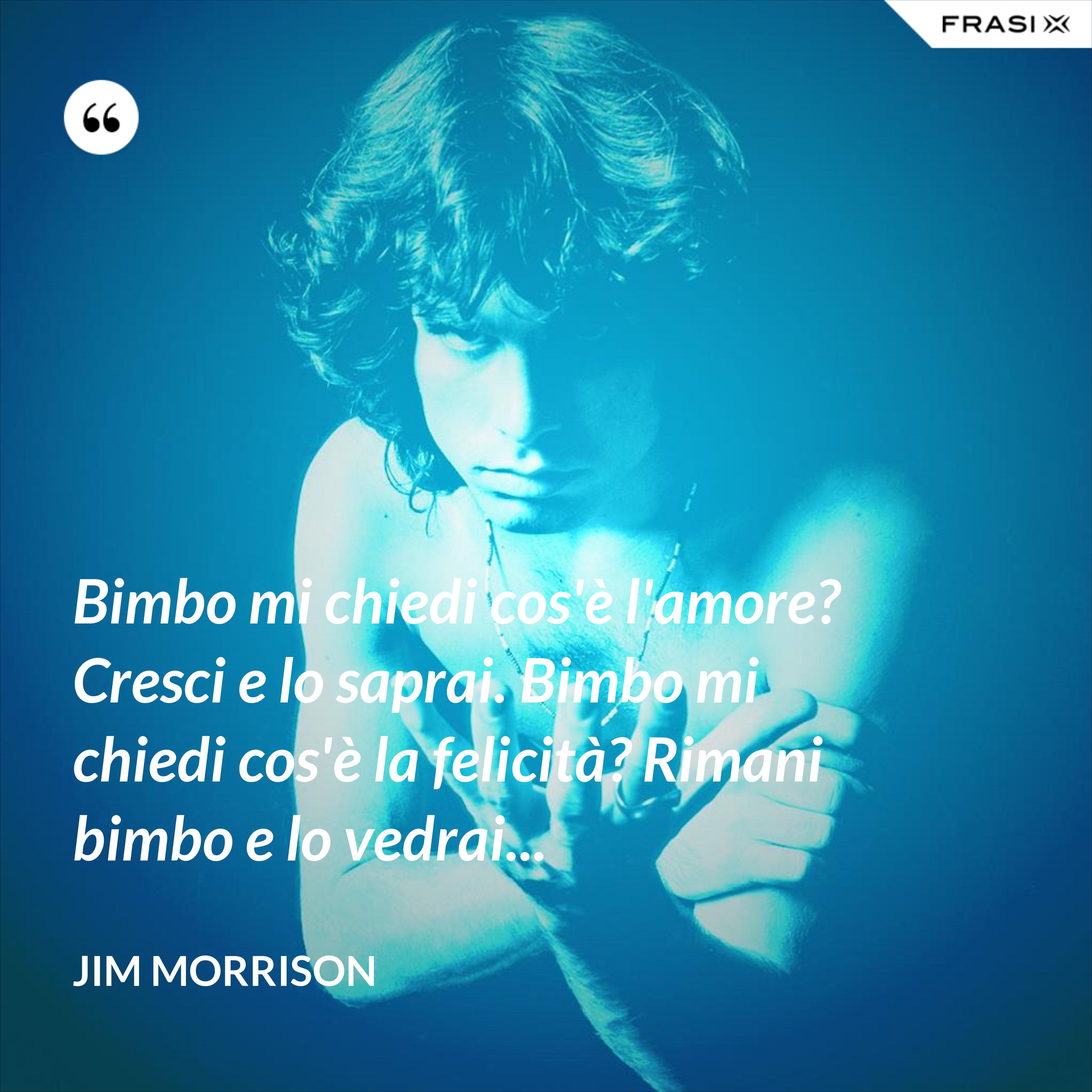 Bimbo mi chiedi cos'è l'amore? Cresci e lo saprai. Bimbo mi chiedi cos'è la felicità? Rimani bimbo e lo vedrai... - Jim Morrison