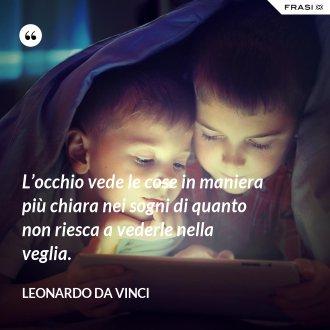 L'occhio vede le cose in maniera più chiara nei sogni di quanto non riesca a vederle nella veglia. - Leonardo Da Vinci