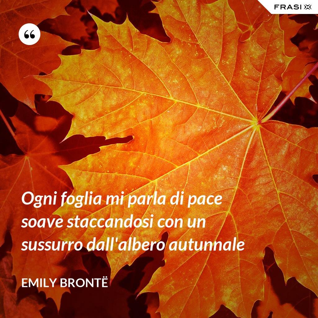 Ogni foglia mi parla di pace soave staccandosi con un sussurro dall'albero autunnale - Emily Brontë