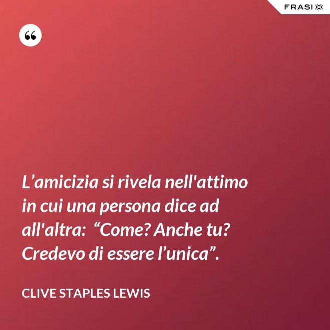 """L'amicizia si rivela nell'attimo in cui una persona dice ad all'altra:  """"Come? Anche tu? Credevo di essere l'unica"""". - Clive Staples Lewis"""