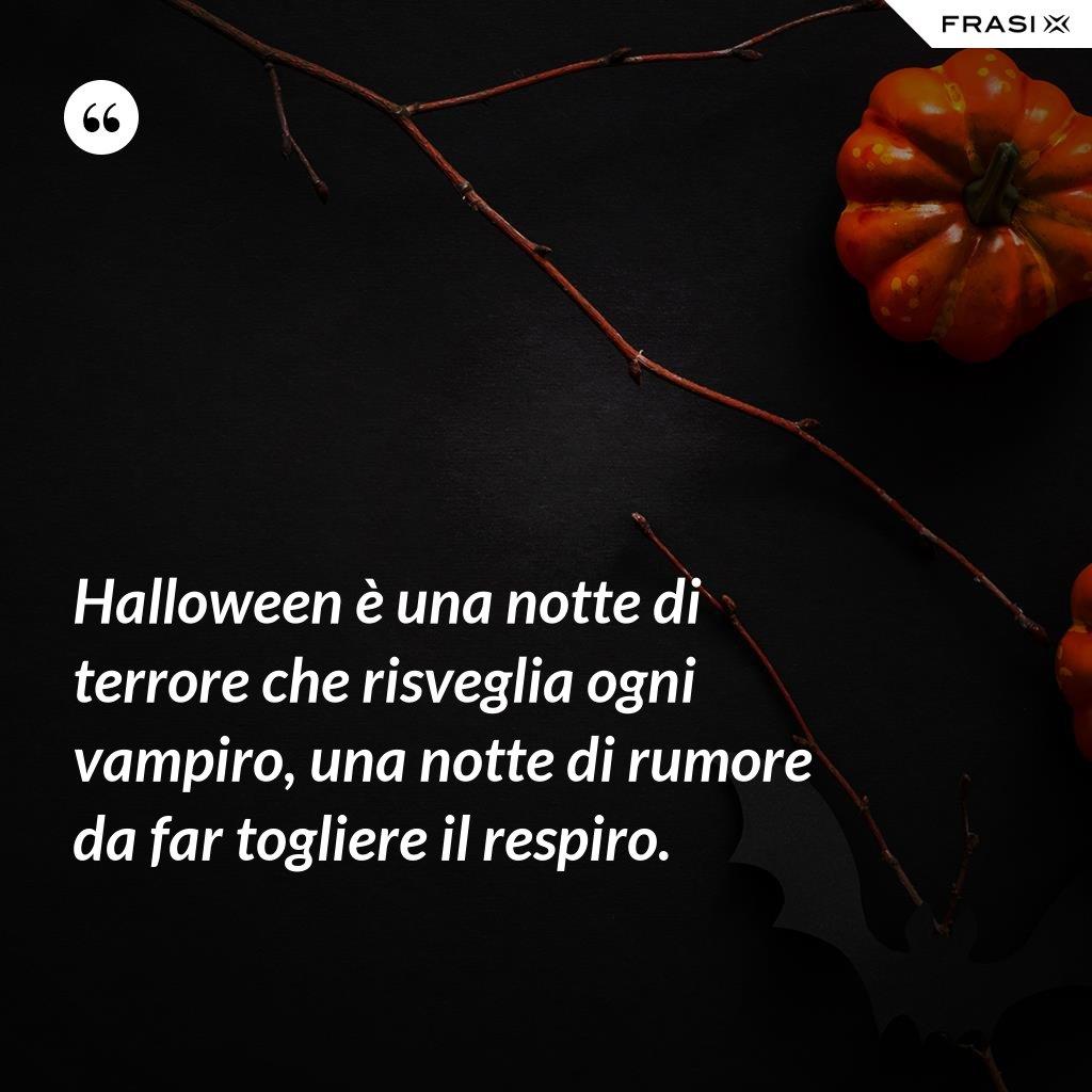 Halloween è una notte di terrore che risveglia ogni vampiro, una notte di rumore da far togliere il respiro. - Anonimo