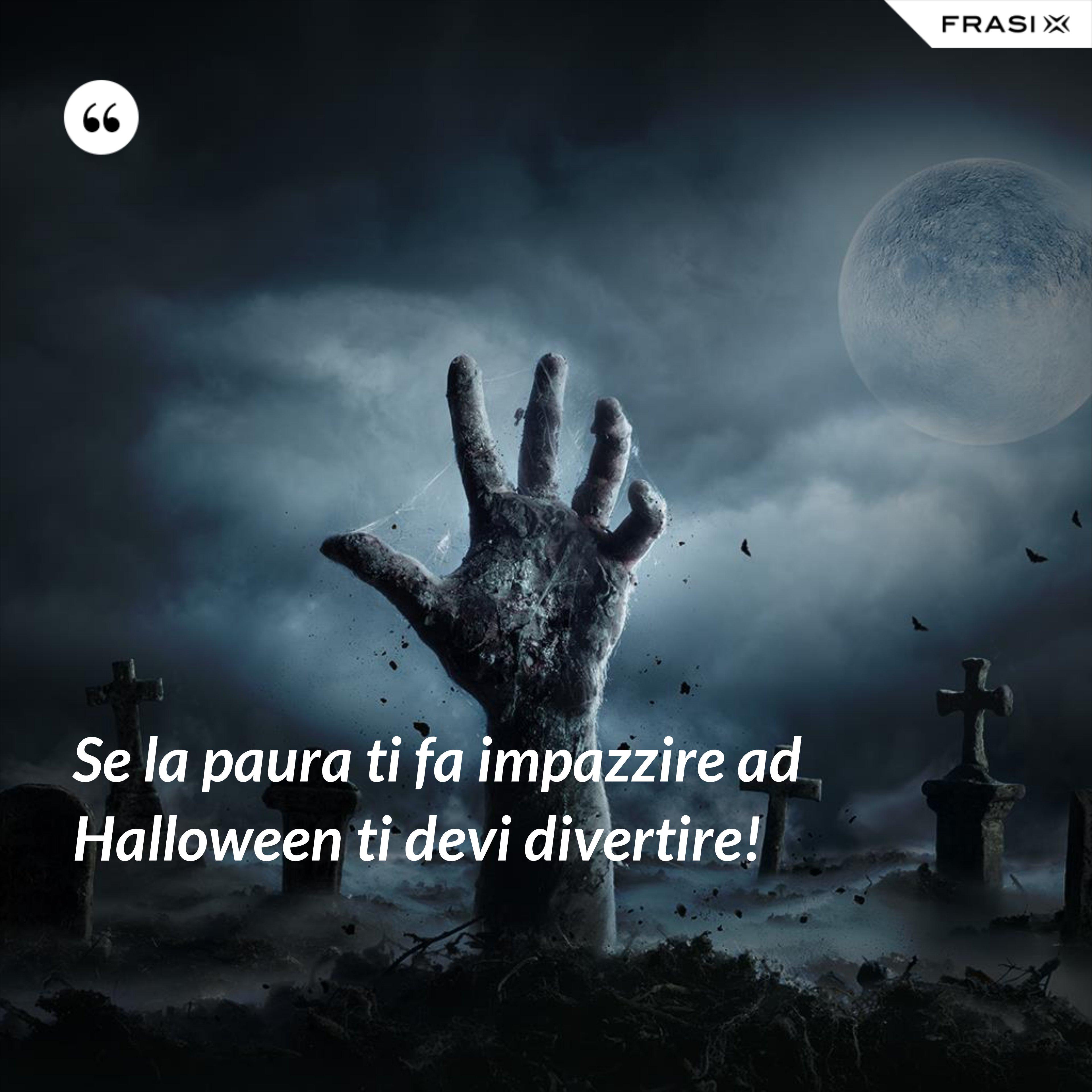 Se la paura ti fa impazzire ad Halloween ti devi divertire! - Anonimo