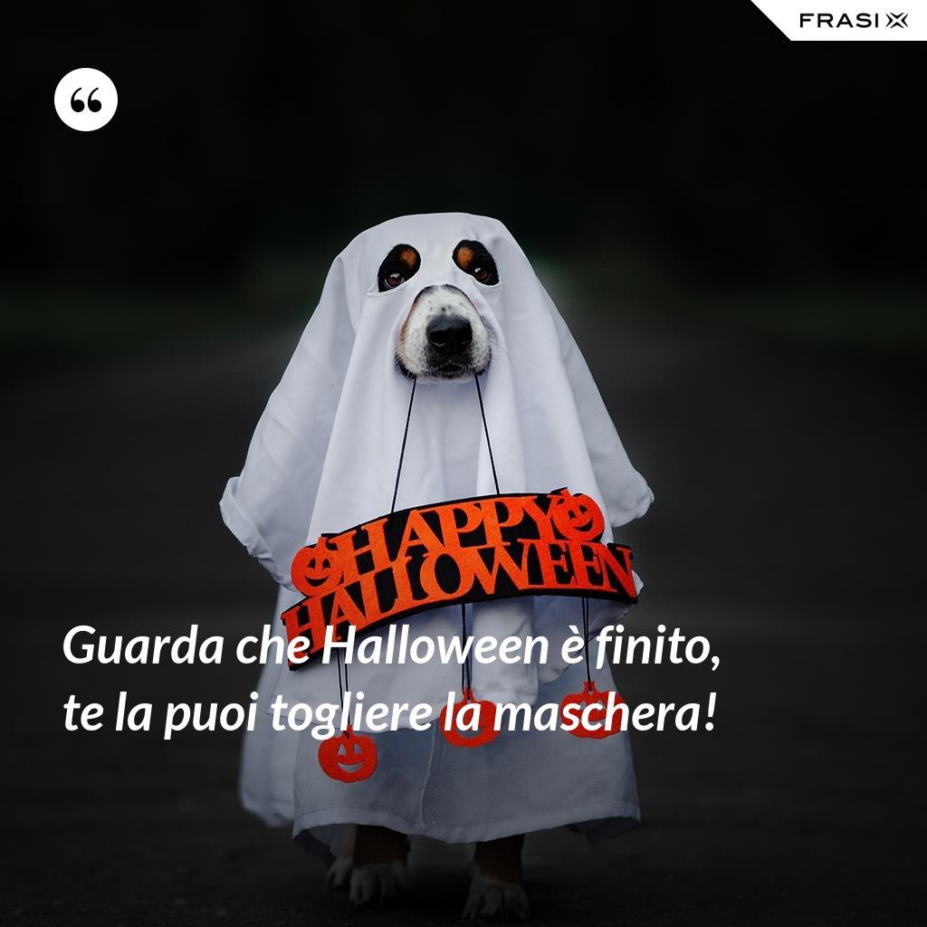 Guarda che Halloween è finito, te la puoi togliere la maschera! - Anonimo