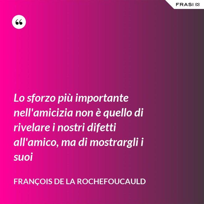 Lo sforzo più importante nell'amicizia non è quello di rivelare i nostri difetti all'amico, ma di mostrargli i suoi - François de La Rochefoucauld