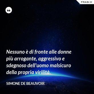Nessuno è di fronte alle donne più arrogante, aggressivo e sdegnoso dell'uomo malsicuro della propria virilità. - Simone De Beauvoir
