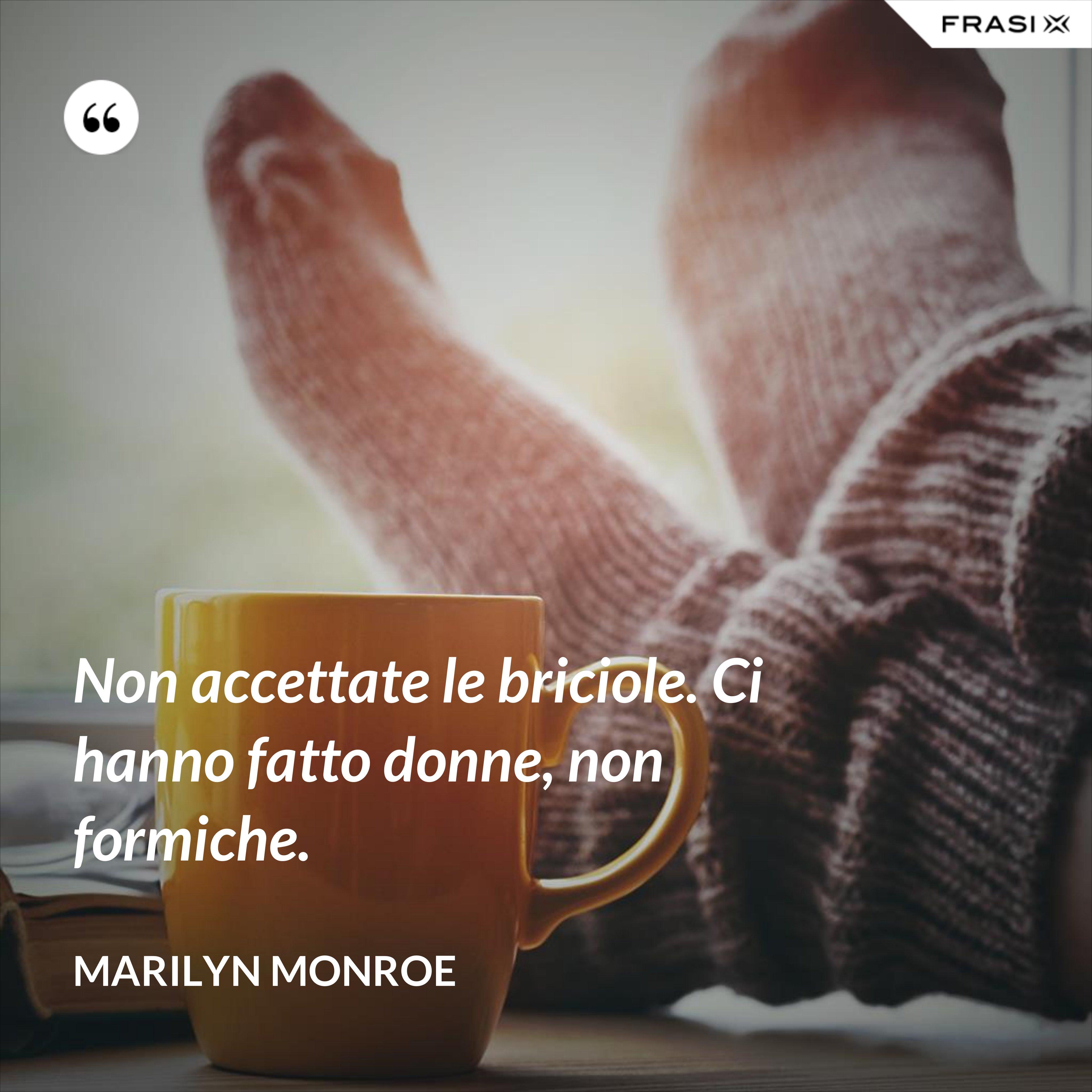 Non accettate le briciole. Ci hanno fatto donne, non formiche. - Marilyn Monroe