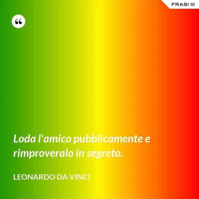 Loda l'amico pubblicamente e rimproveralo in segreto. - Leonardo Da Vinci