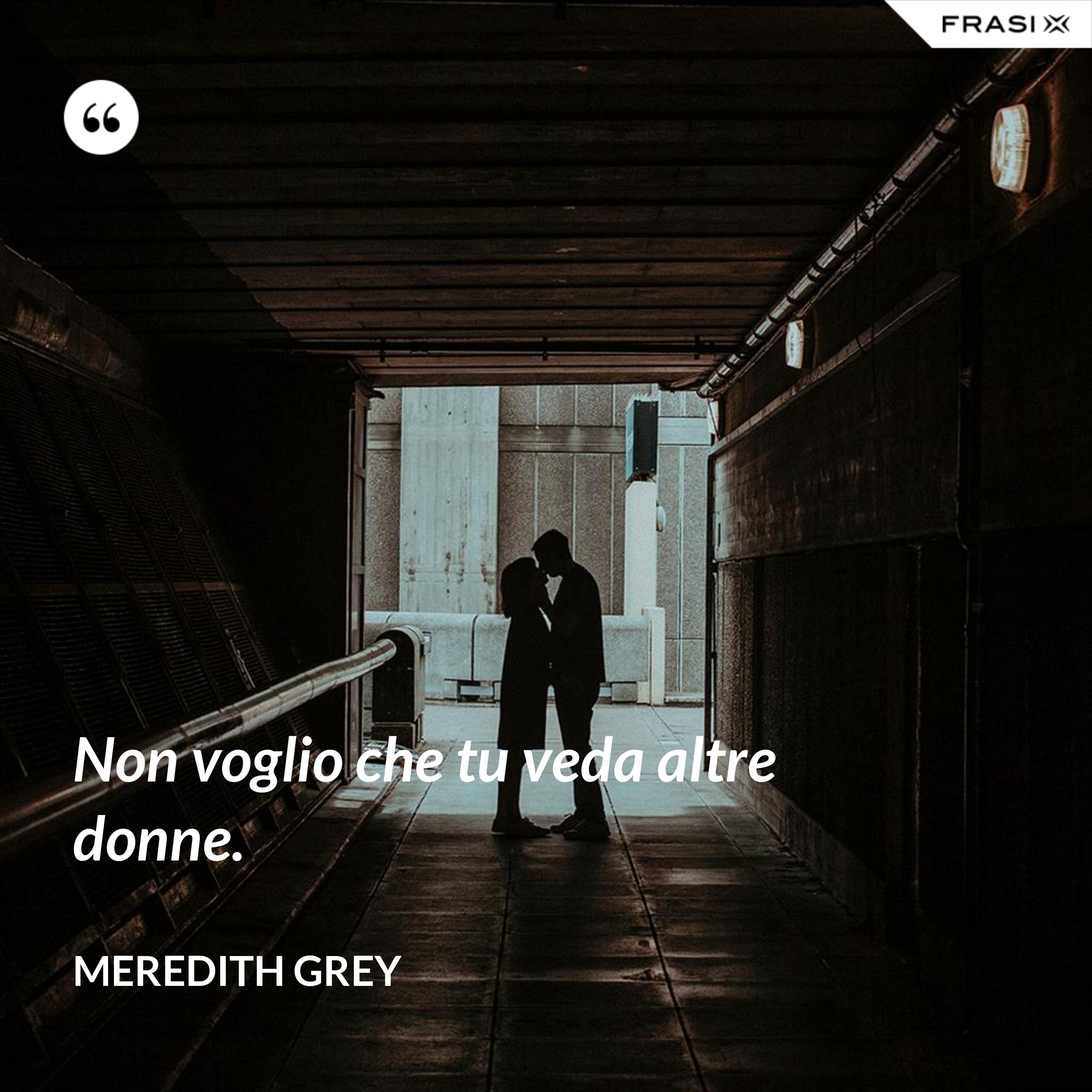 Non voglio che tu veda altre donne. - Meredith Grey