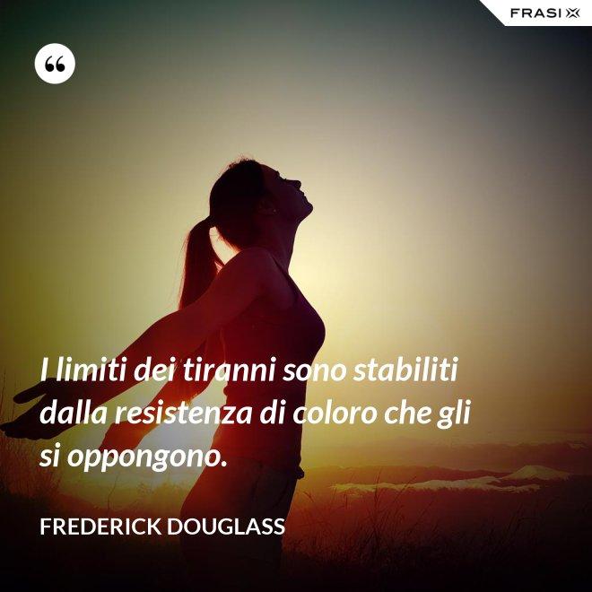 I limiti dei tiranni sono stabiliti dalla resistenza di coloro che gli si oppongono. - Frederick Douglass