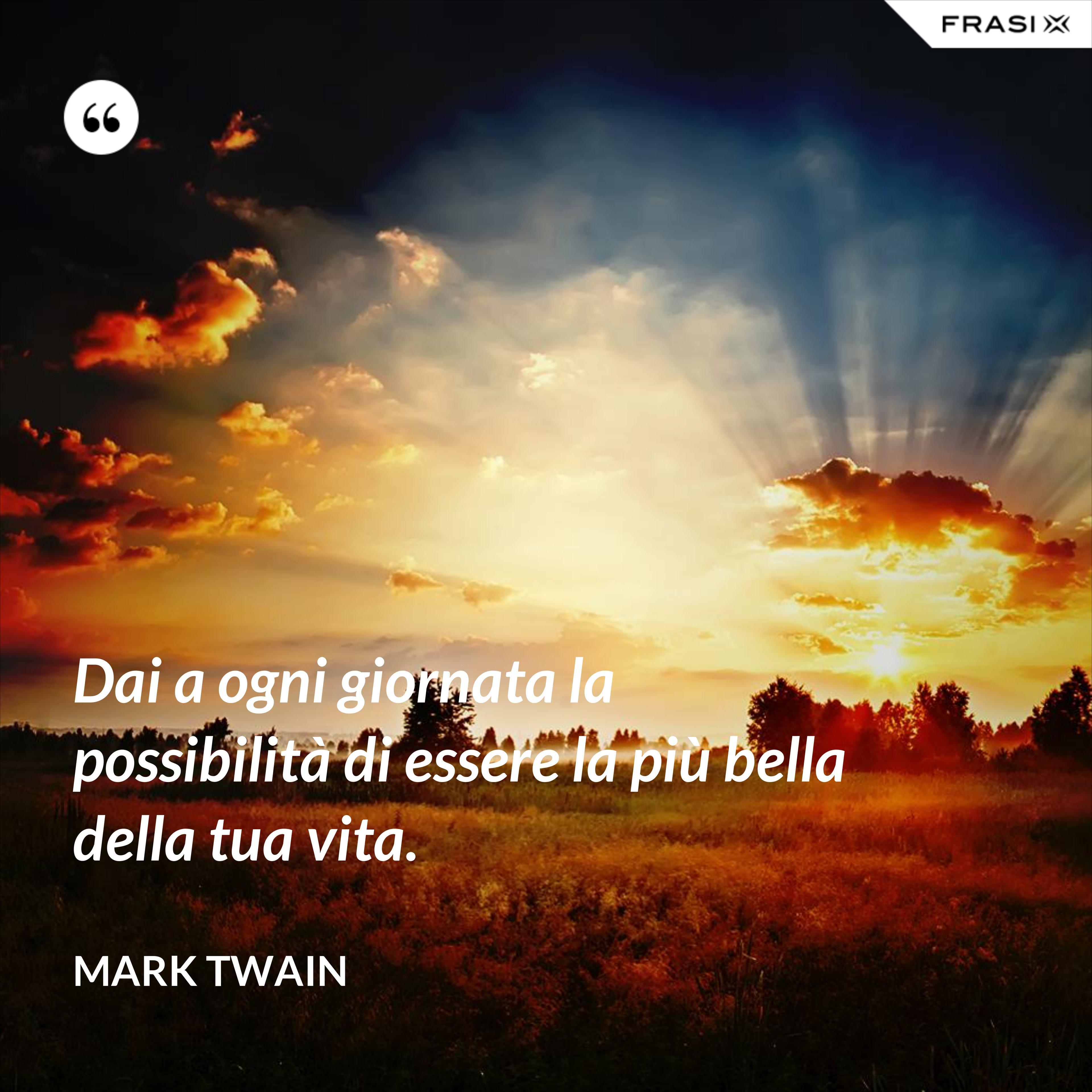 Daia ogni giornata la possibilità di essere la più bella della tua vita. - Mark Twain