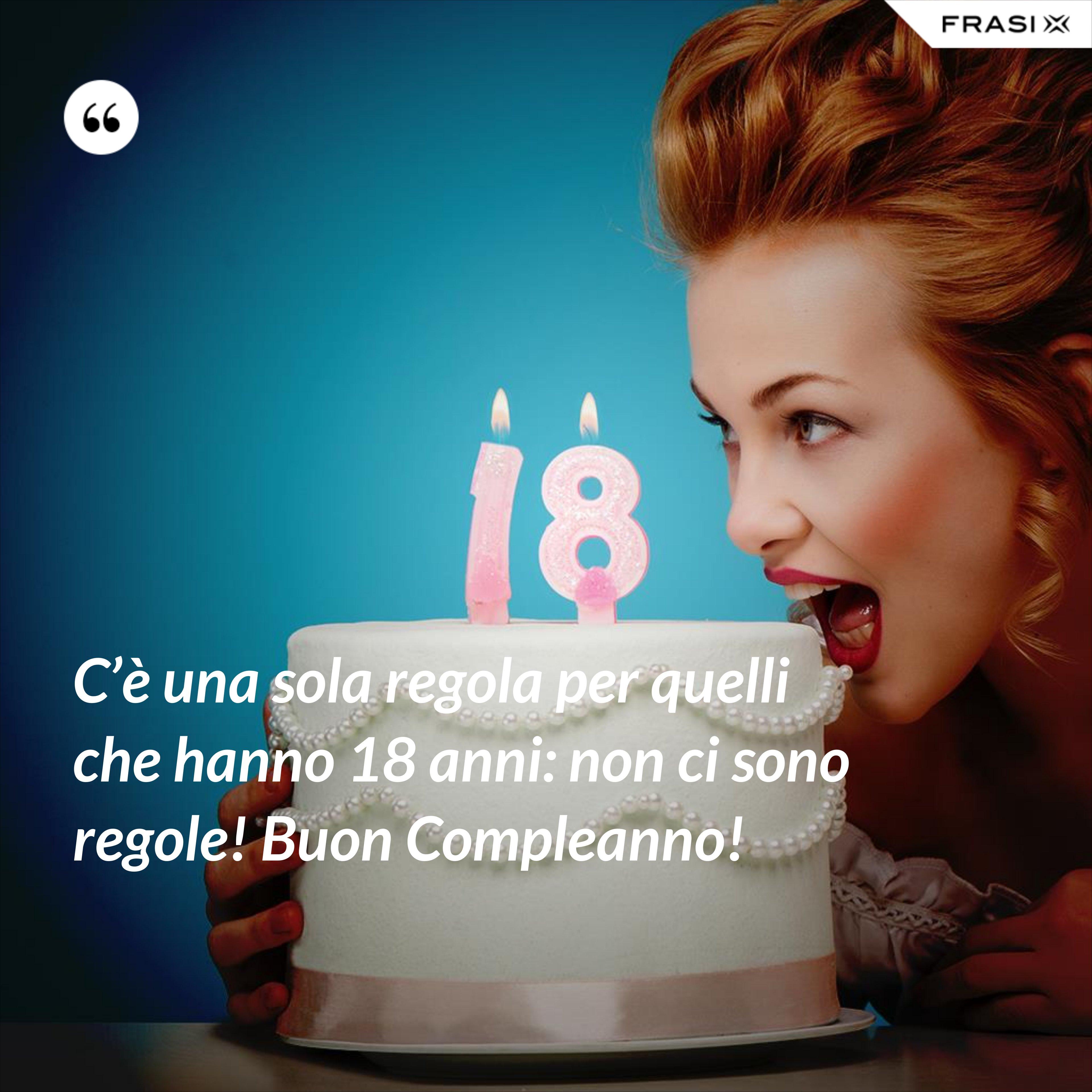 C'è una sola regola per quelli che hanno 18 anni: non ci sono regole! Buon Compleanno! - Anonimo