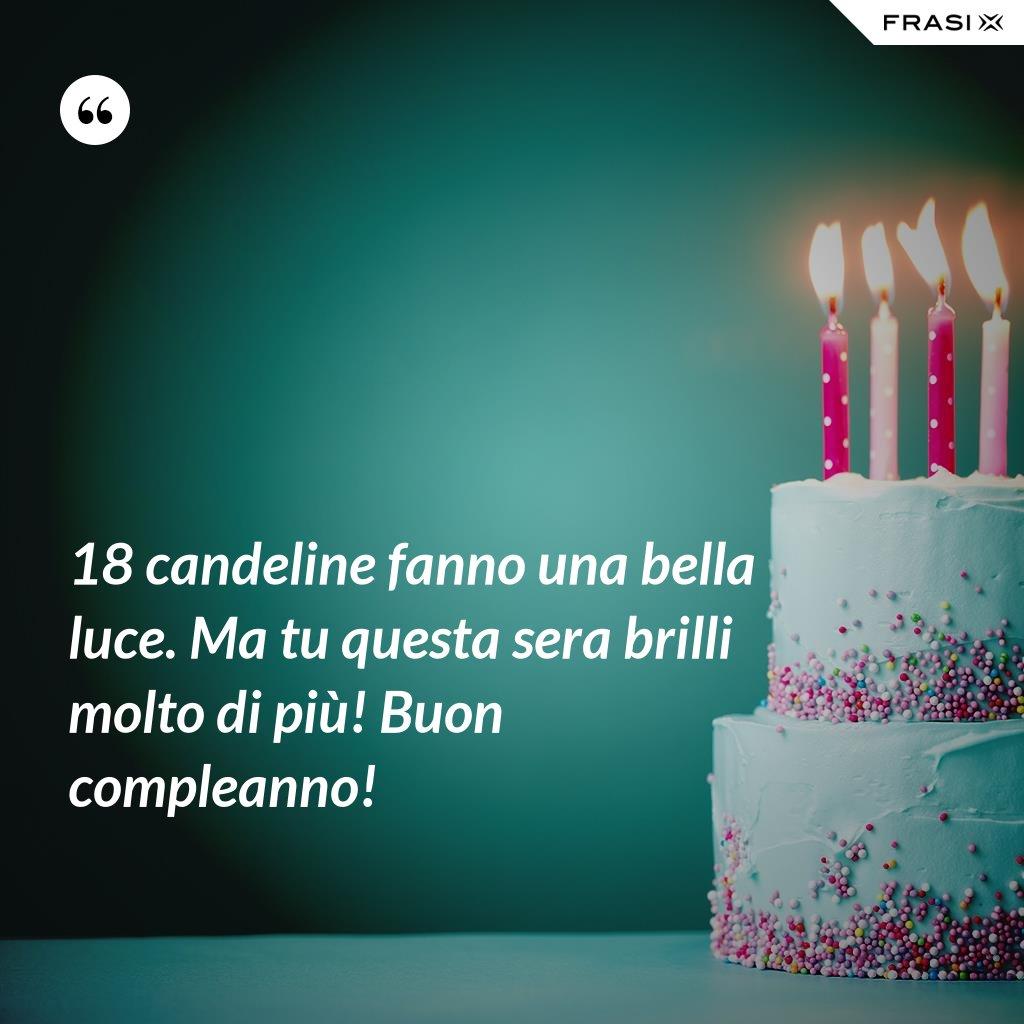 18 candeline fanno una bella luce. Ma tu questa sera brilli molto di più! Buon compleanno! - Anonimo
